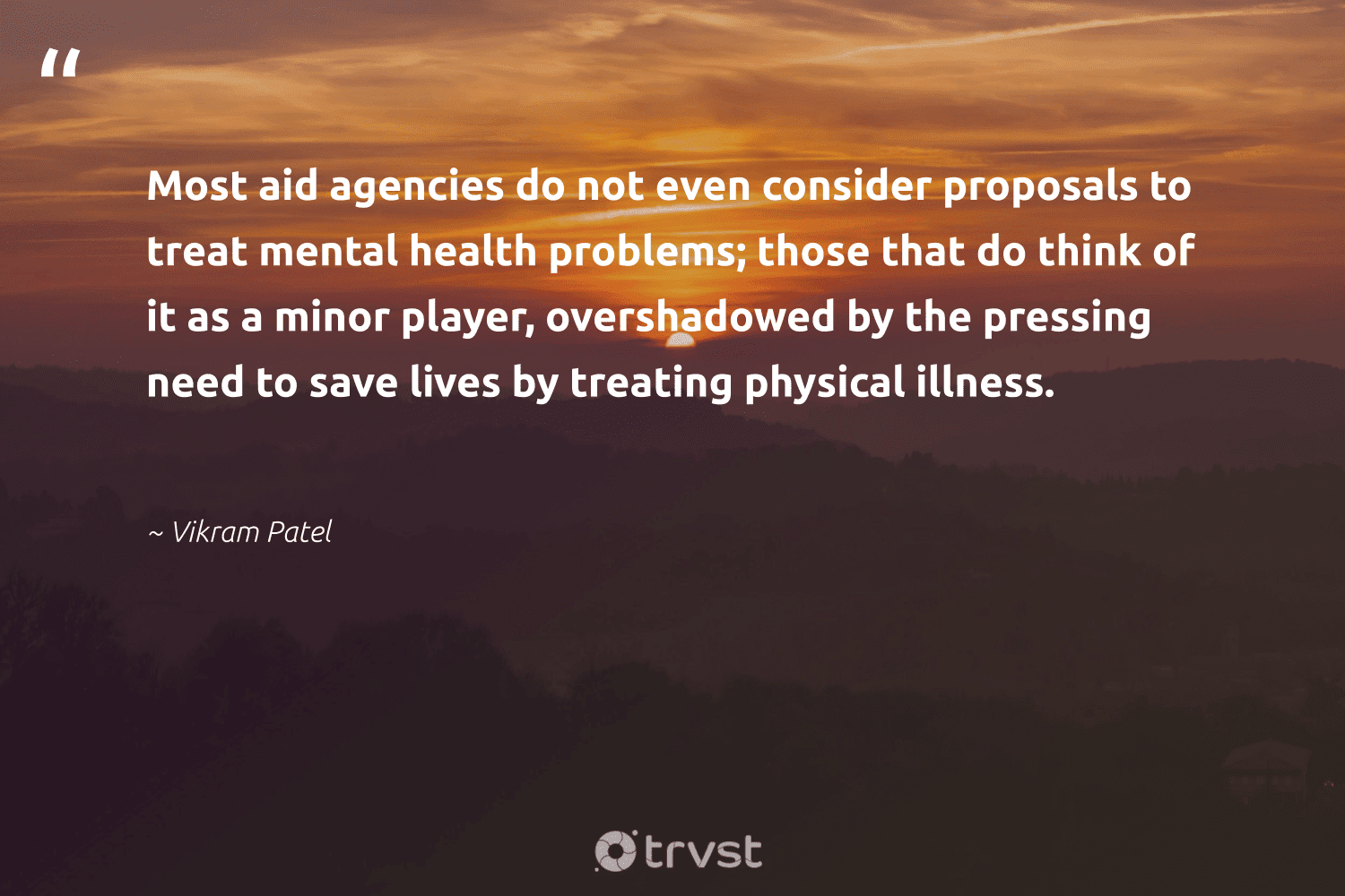 """Most aid agencies do not even consider proposals to treat mental health problems; those that do think of it as a minor player, overshadowed by the pressing need to save lives by treating physical illness.""  - Vikram Patel #trvst #quotes #mentalhealth #health #mentalhealthawareness #mindset #begreat #dotherightthing #depression #togetherwecan #nevergiveup #dogood"