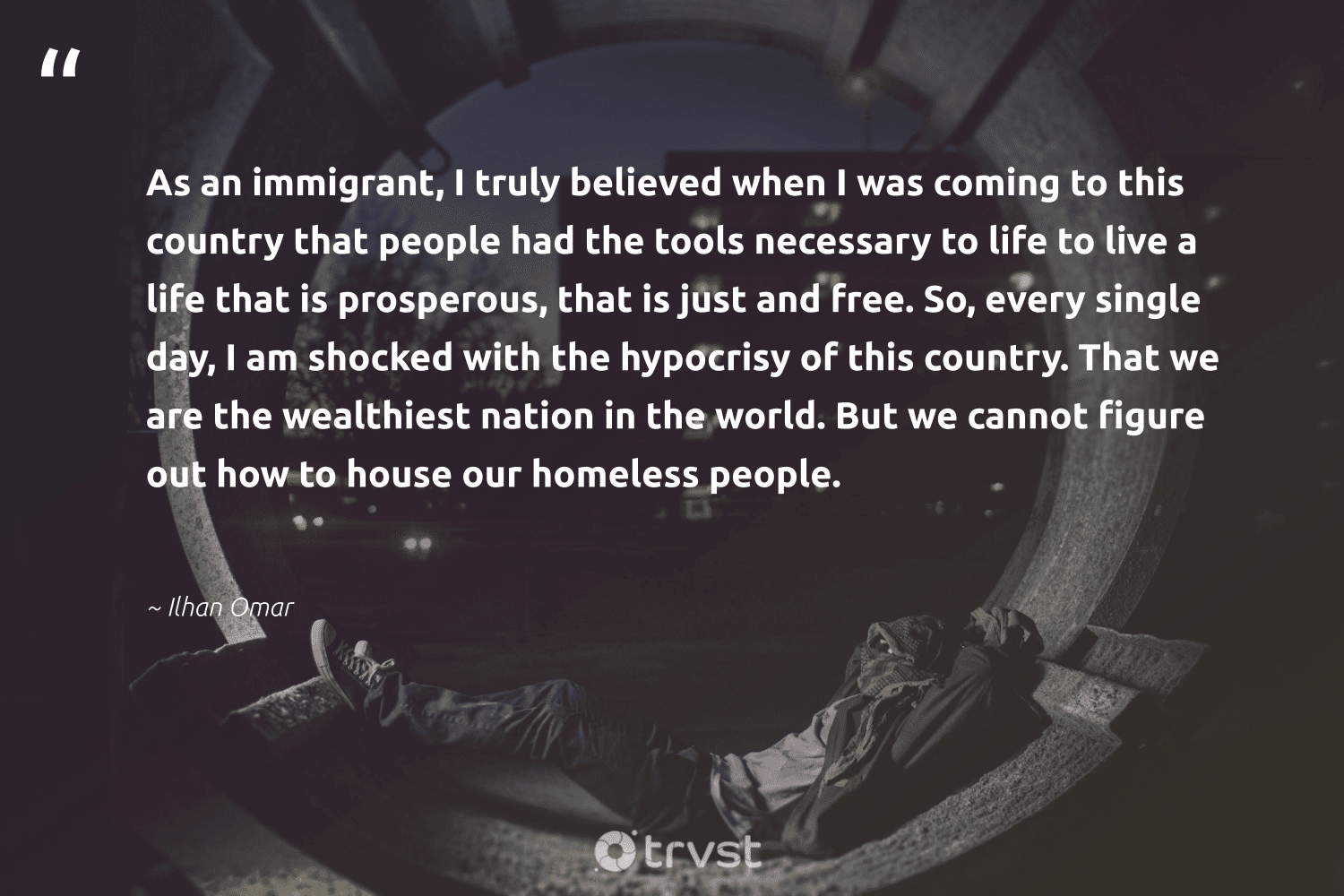 """""""As an immigrant, I truly believed when I was coming to this country that people had the tools necessary to life to live a life that is prosperous, that is just and free. So, every single day, I am shocked with the hypocrisy of this country. That we are the wealthiest nation in the world. But we cannot figure out how to house our homeless people.""""  - Ilhan Omar #trvst #quotes #homelessness #homeless #equalopportunity #sustainablefutures #thinkgreen #makeadifference #inclusion #gogreen #equalrights #weareallone"""