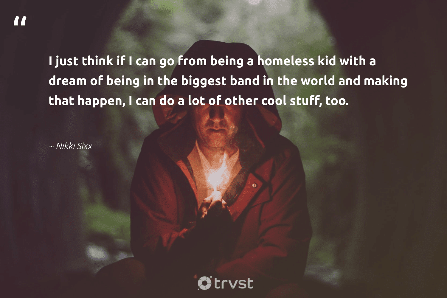 """""""I just think if I can go from being a homeless kid with a dream of being in the biggest band in the world and making that happen, I can do a lot of other cool stuff, too.""""  - Nikki Sixx #trvst #quotes #homelessness #homeless #makeadifference #sustainablefutures #thinkgreen #weareallone #equalopportunity #collectiveaction #equalrights #inclusion"""