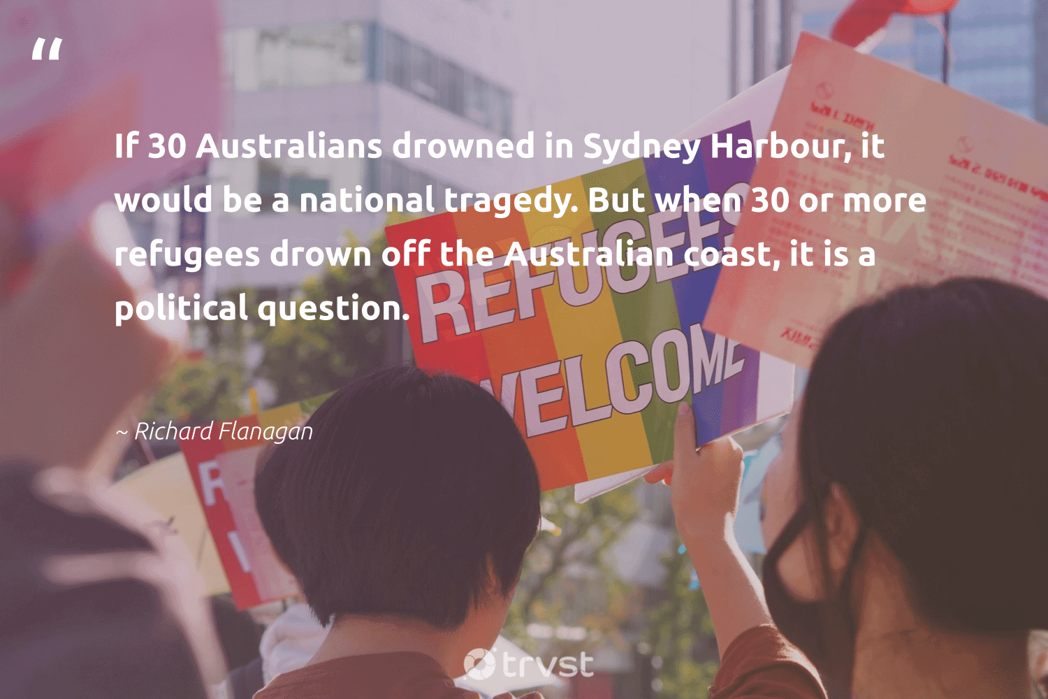 """""""If 30 Australians drowned in Sydney Harbour, it would be a national tragedy. But when 30 or more refugees drown off the Australian coast, it is a political question.""""  - Richard Flanagan #trvst #quotes #refugees #refugee #weareallone #inclusion #impact #syria #sustainablefutures #equalrights #socialimpact #refugeeswelcome"""