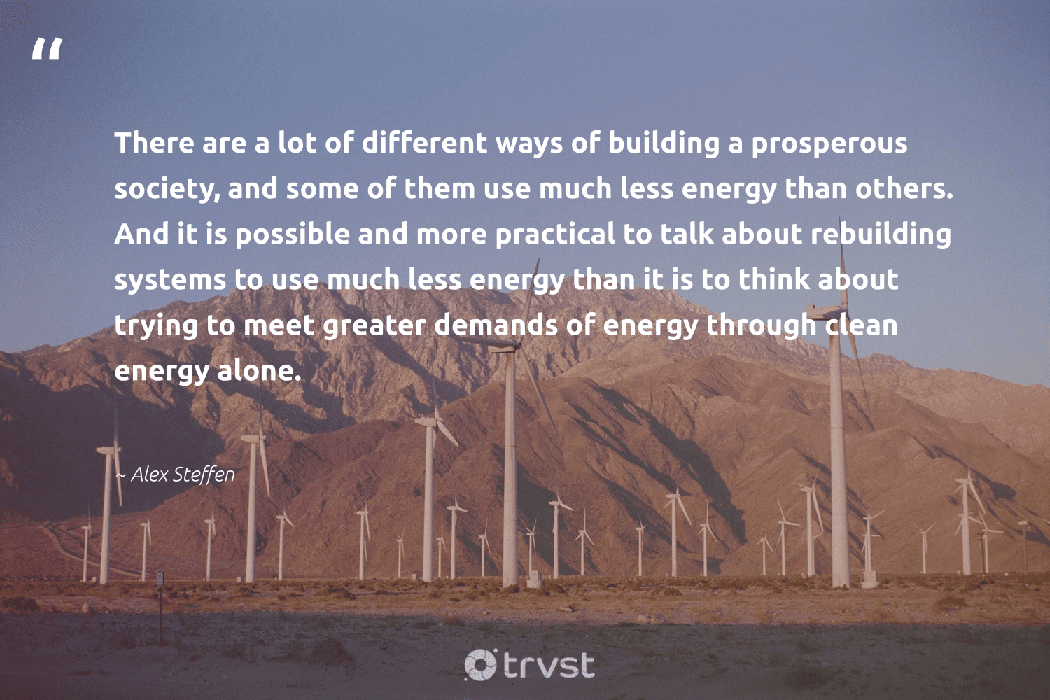 """""""There are a lot of different ways of building a prosperous society, and some of them use much less energy than others. And it is possible and more practical to talk about rebuilding systems to use much less energy than it is to think about trying to meet greater demands of energy through clean energy alone.""""  - Alex Steffen #trvst #quotes #renewableenergy #energy #cleanenergy #society #lowcarbon #carboncapture #carbonfree #socialimpact #renewable #ecofriendly"""