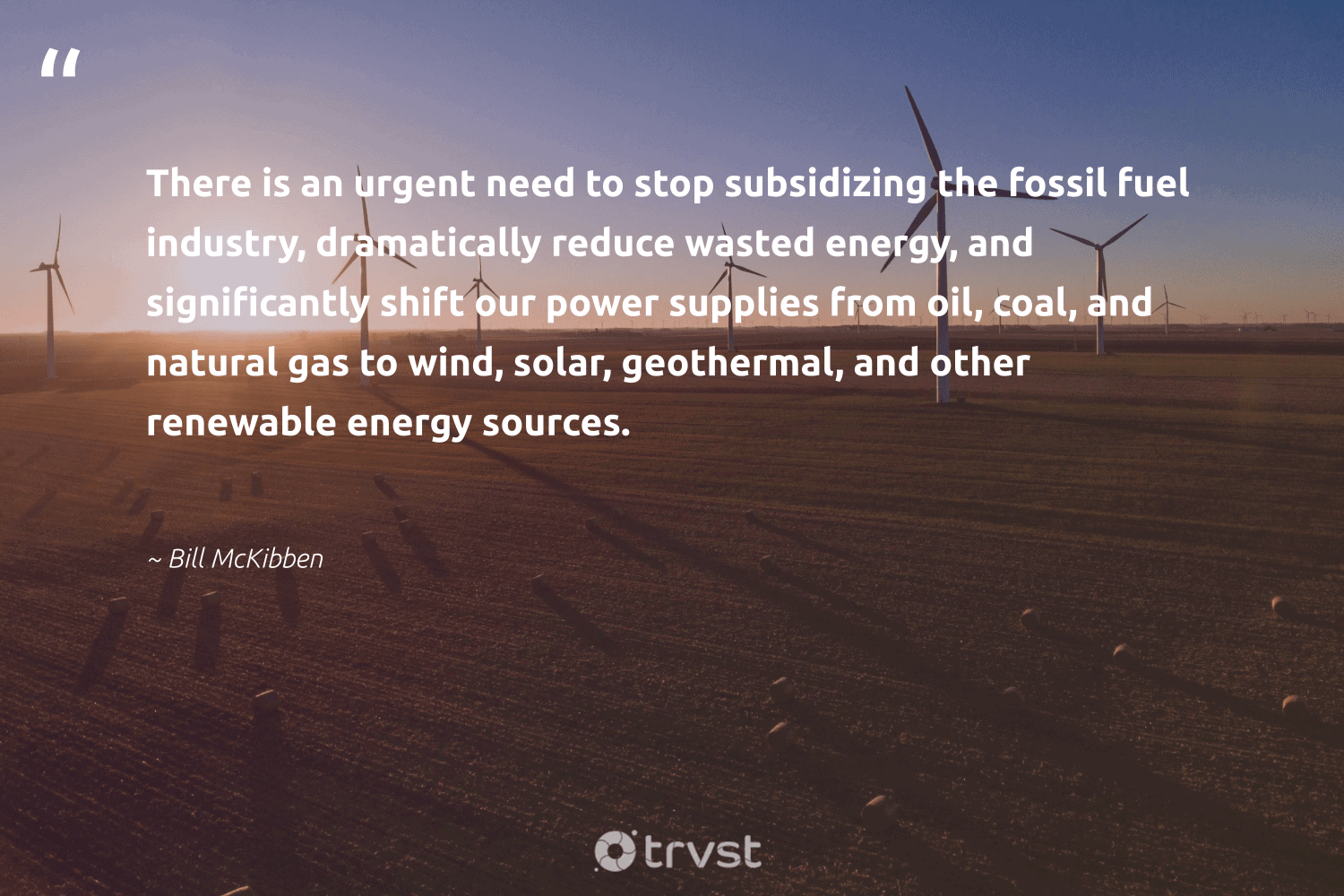 """""""There is an urgent need to stop subsidizing the fossil fuel industry, dramatically reduce wasted energy, and significantly shift our power supplies from oil, coal, and natural gas to wind, solar, geothermal, and other renewable energy sources.""""  - Bill McKibben #trvst #quotes #fossilfuels #reduce #energy #renewableenergy #renewable #solar #oil #gas #coal #natural"""