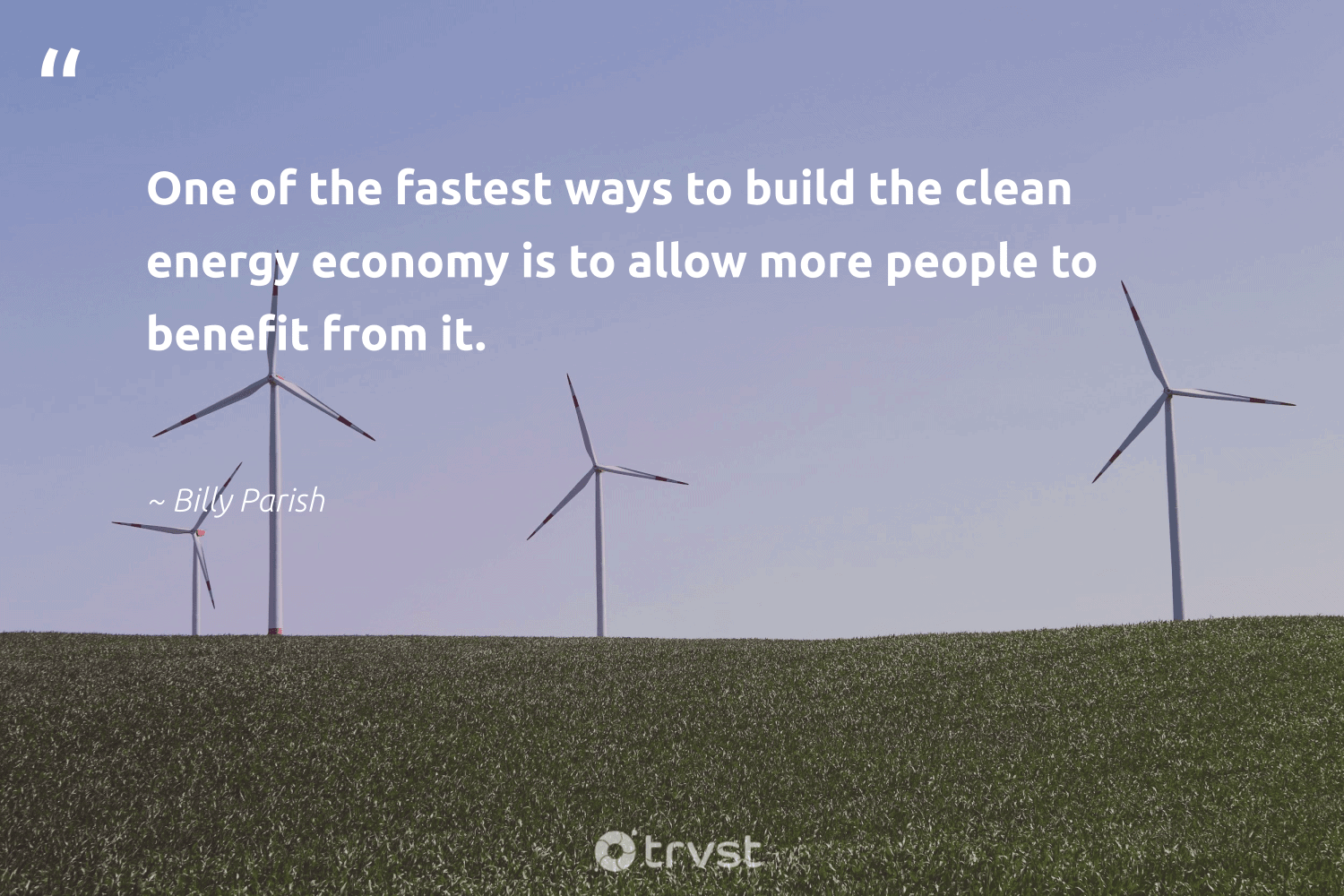 """""""One of the fastest ways to build the clean energy economy is to allow more people to benefit from it.""""  - Billy Parish #trvst #quotes #renewableenergy #energy #cleanenergy #environmentalist #sustainability #dotherightthing #renewable #environment #zerocarbon #planetearthfirst"""