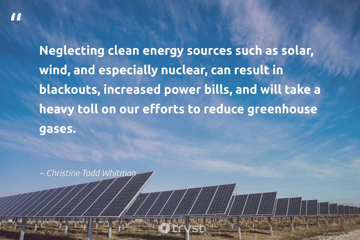 """""""Neglecting clean energy sources such as solar, wind, and especially nuclear, can result in blackouts, increased power bills, and will take a heavy toll on our efforts to reduce greenhouse gases.""""  - Christine Todd Whitman #trvst #quotes #reduce #energy #cleanenergy #solar #refurbished #gogreen #waste #bethechange #upcycling #climateaction"""