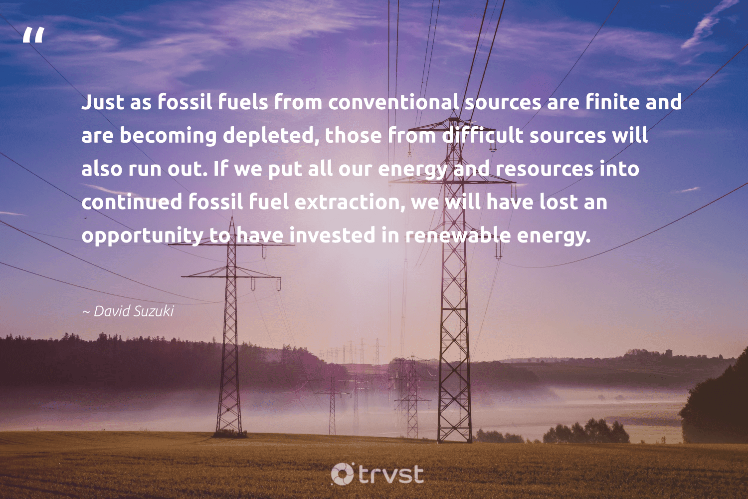 """""""Just as fossil fuels from conventional sources are finite and are becoming depleted, those from difficult sources will also run out. If we put all our energy and resources into continued fossil fuel extraction, we will have lost an opportunity to have invested in renewable energy.""""  - David Suzuki #trvst #quotes #renewableenergy #energy #renewable #fossilfuels #fossil #renewables #cleanenergy #carbon #climateaction #bethechange"""