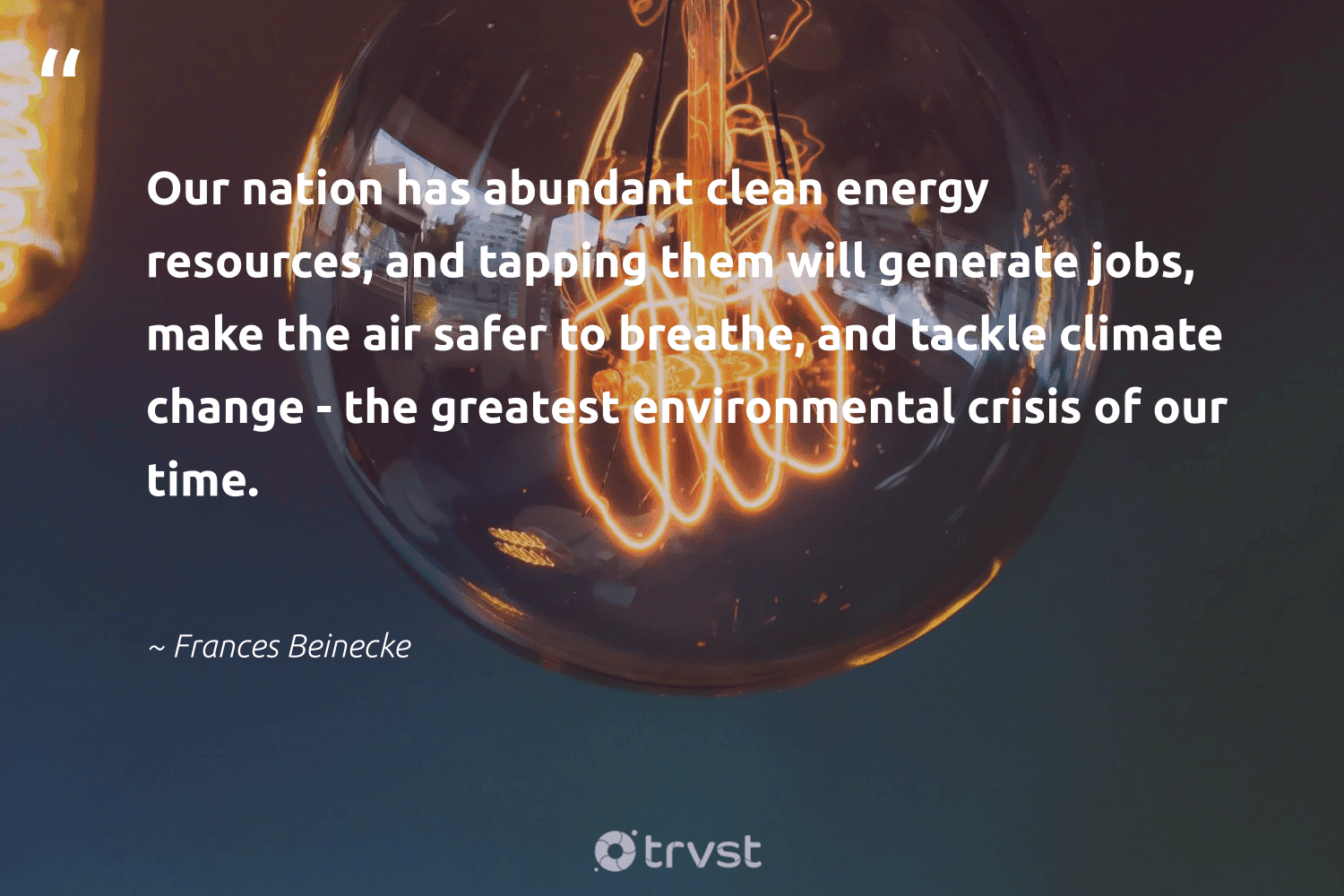 """""""Our nation has abundant clean energy resources, and tapping them will generate jobs, make the air safer to breathe, and tackle climate change - the greatest environmental crisis of our time.""""  - Frances Beinecke #trvst #quotes #climatechange #environmental #energy #cleanenergy #climate #climatechangeisreal #affordable #sustainableliving #climatefight #beinspired"""