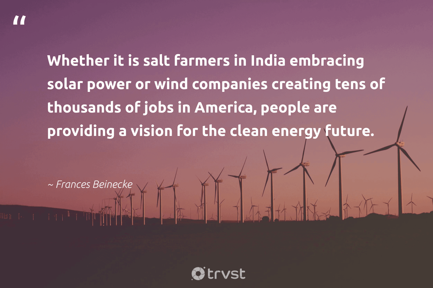"""""""Whether it is salt farmers in India embracing solar power or wind companies creating tens of thousands of jobs in America, people are providing a vision for the clean energy future.""""  - Frances Beinecke #trvst #quotes #solar #india #energy #cleanenergy #solarpower #solarfarms #renewableenergy #carbon #cop21 #ecoconscious"""