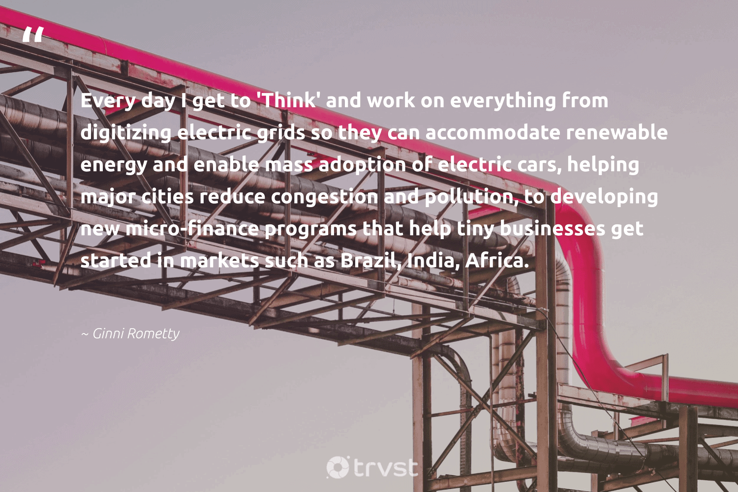 """""""Every day I get to 'Think' and work on everything from digitizing electric grids so they can accommodate renewable energy and enable mass adoption of electric cars, helping major cities reduce congestion and pollution, to developing new micro-finance programs that help tiny businesses get started in markets such as Brazil, India, Africa.""""  - Ginni Rometty #trvst #quotes #renewableenergy #india #africa #reduce #energy #renewable #pollution #cleanenergy #refurbished #sustainableliving"""