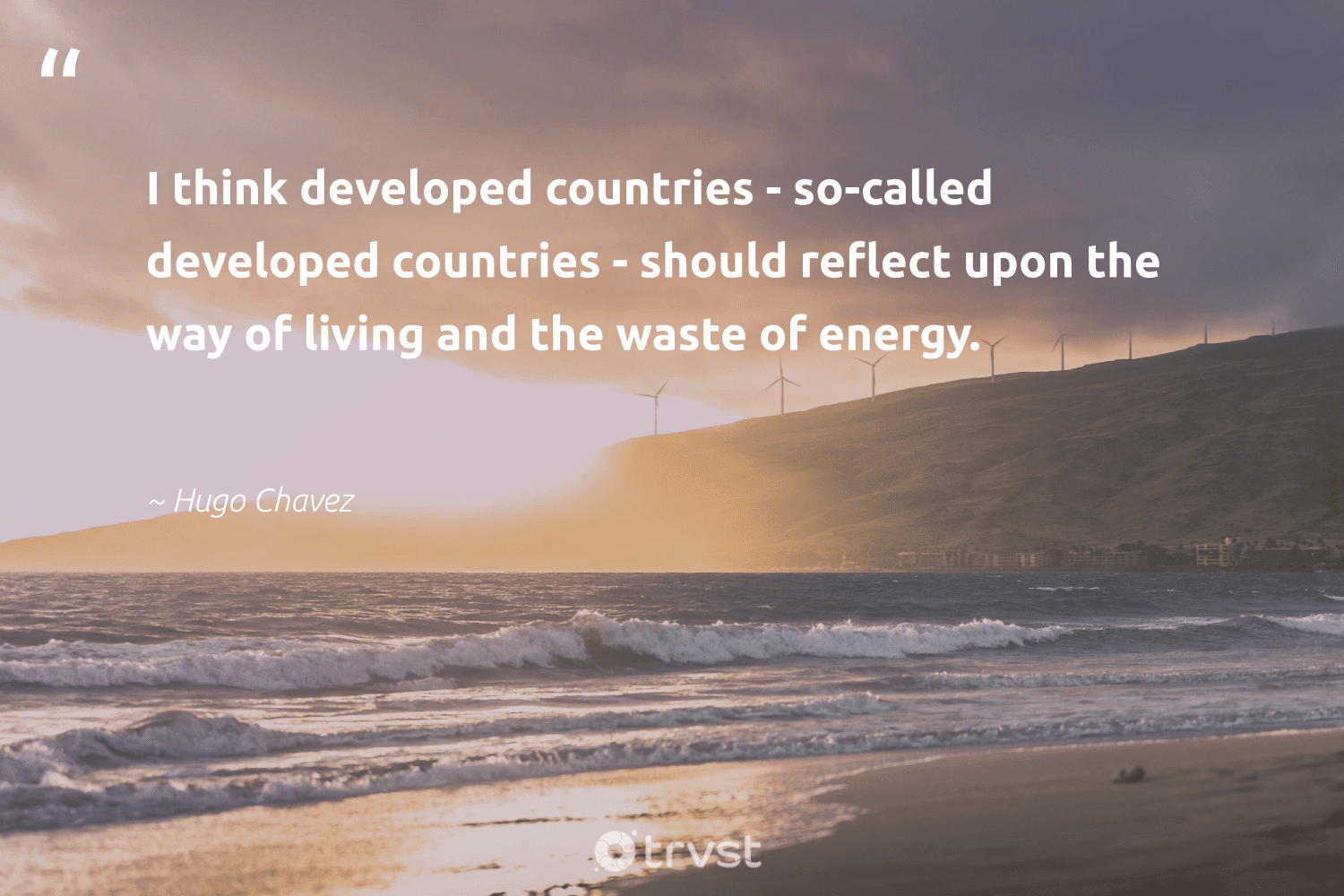 """""""I think developed countries - so-called developed countries - should reflect upon the way of living and the waste of energy.""""  - Hugo Chavez #trvst #quotes #waste #energy #green #socialimpact #ecofriendly #dogood #carboncapture #dosomething #globalwarming #bethechange"""