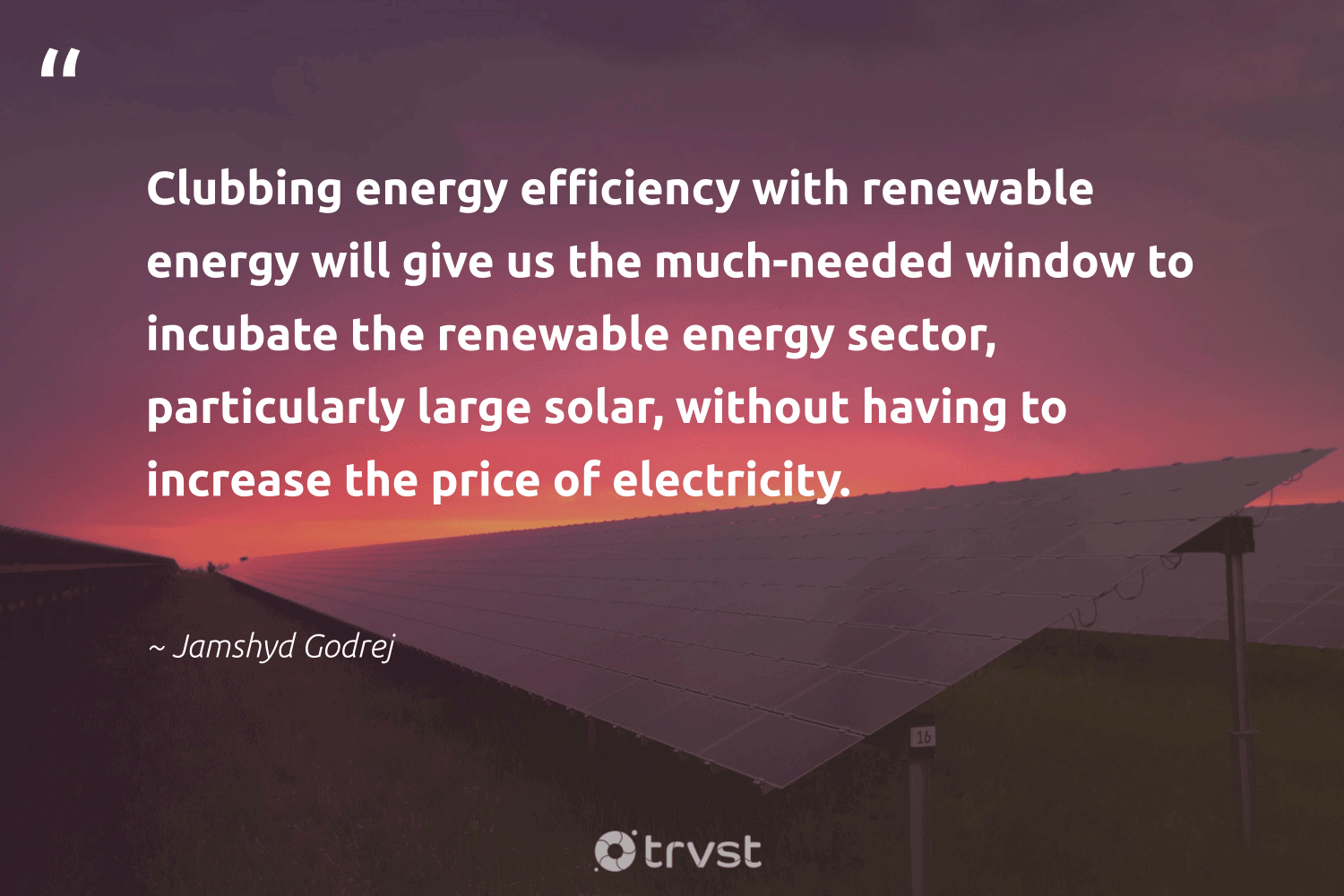 """""""Clubbing energy efficiency with renewable energy will give us the much-needed window to incubate the renewable energy sector, particularly large solar, without having to increase the price of electricity.""""  - Jamshyd Godrej #trvst #quotes #renewableenergy #energy #renewable #solar #lowcarbon #cleanenergy #sustainability #carbon #gogreen #100percentclean"""