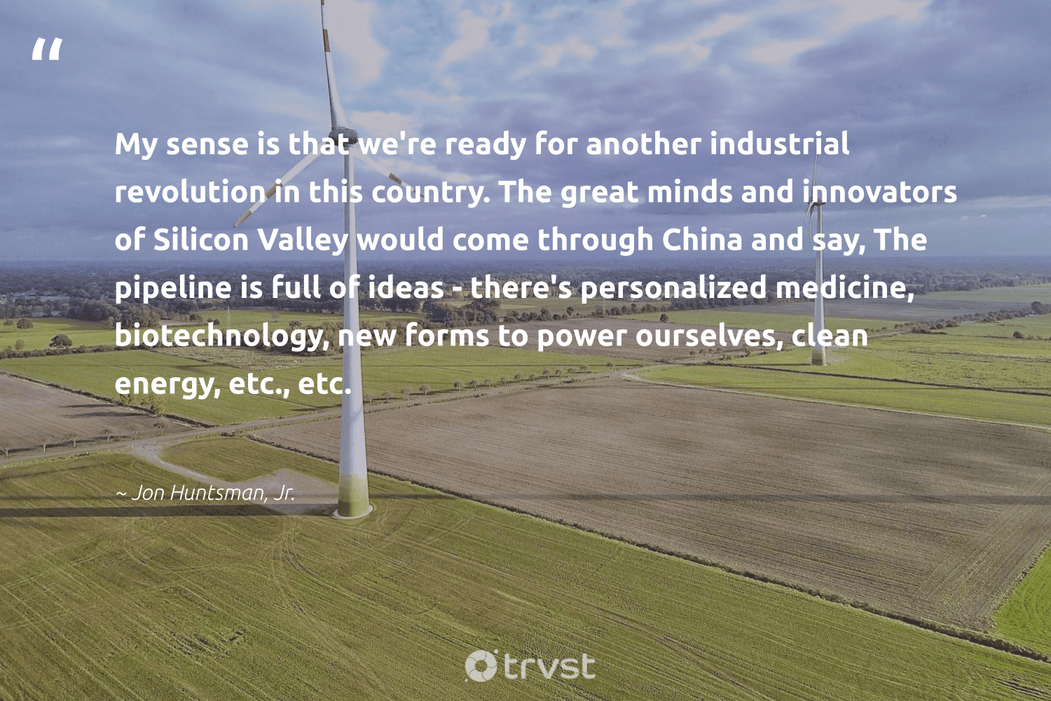 """""""My sense is that we're ready for another industrial revolution in this country. The great minds and innovators of Silicon Valley would come through China and say, The pipeline is full of ideas - there's personalized medicine, biotechnology, new forms to power ourselves, clean energy, etc., etc.""""  - Jon Huntsman, Jr. #trvst #quotes #renewableenergy #energy #cleanenergy #100percentclean #sustainable #carbon #changetheworld #greenenergy #zerocarbon #planetearth"""