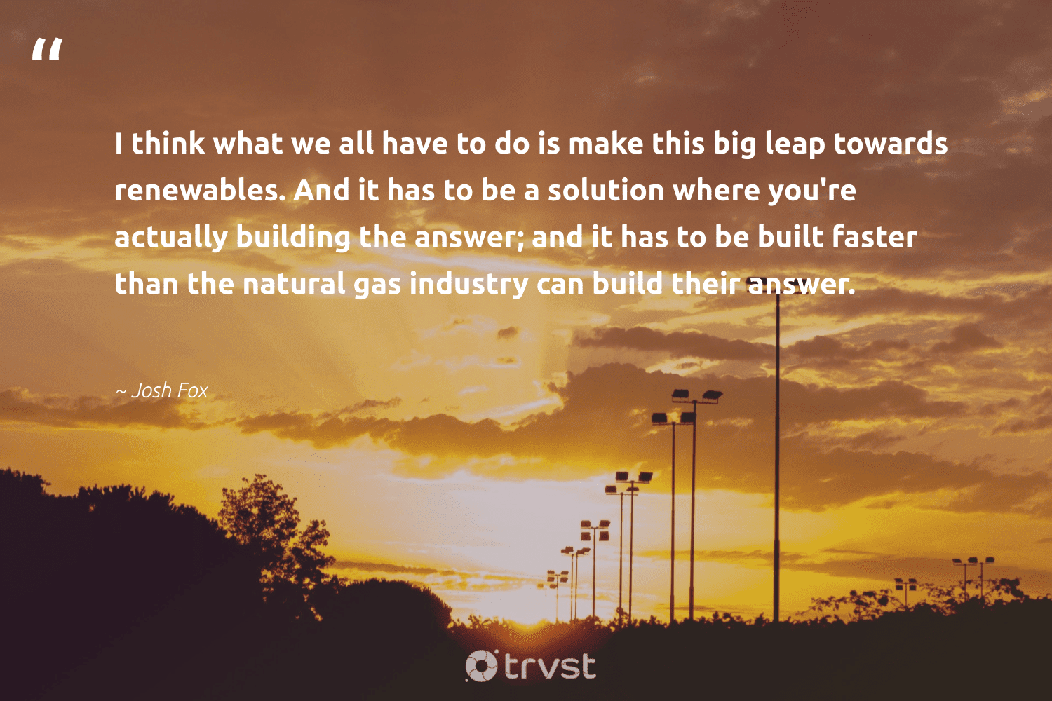 """""""I think what we all have to do is make this big leap towards renewables. And it has to be a solution where you're actually building the answer; and it has to be built faster than the natural gas industry can build their answer.""""  - Josh Fox #trvst #quotes #renewableenergy #renewables #gas #natural #100percentclean #sustainability #globalwarming #socialchange #switchfuelenergy #parisagreement"""