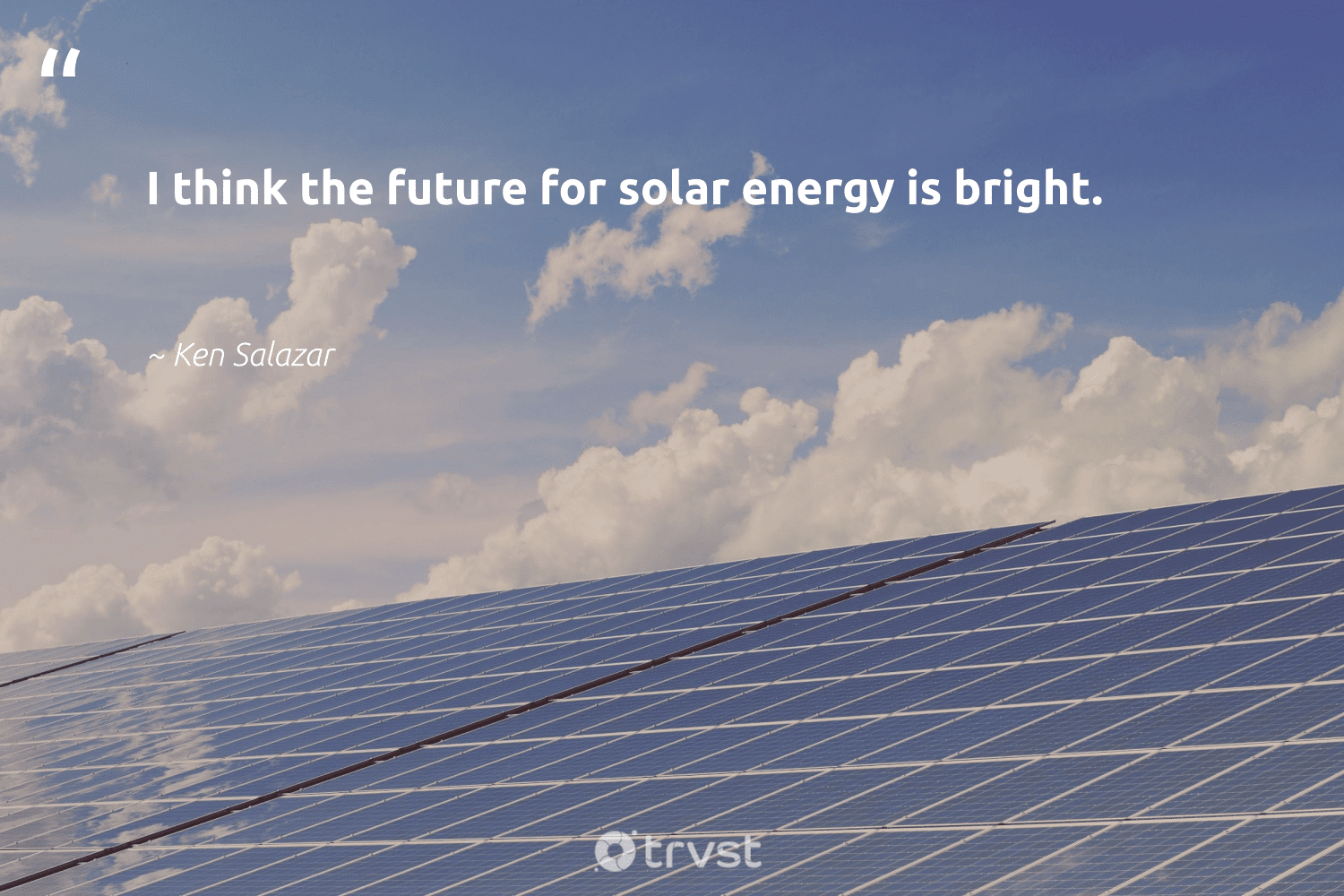 """""""I think the future for solar energy is bright.""""  - Ken Salazar #trvst #quotes #solar #energy #solarenergy #photovoltaic #solarfarms #environment #nature #collectiveaction #solarlife #solarpanels"""