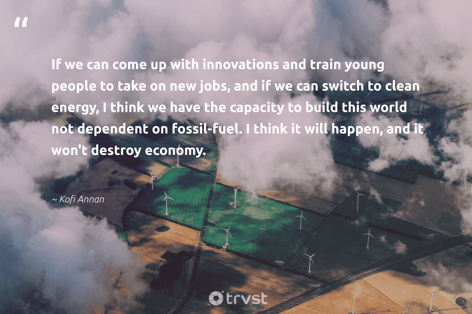 """""""If we can come up with innovations and train young people to take on new jobs, and if we can switch to clean energy, I think we have the capacity to build this world not dependent on fossil-fuel. I think it will happen, and it won't destroy economy.""""  - Kofi Annan #trvst #quotes #renewableenergy #energy #cleanenergy #fossil #environmentallyfriendly #nature #planetearthfirst #renewable #cop21 #environmentalist"""