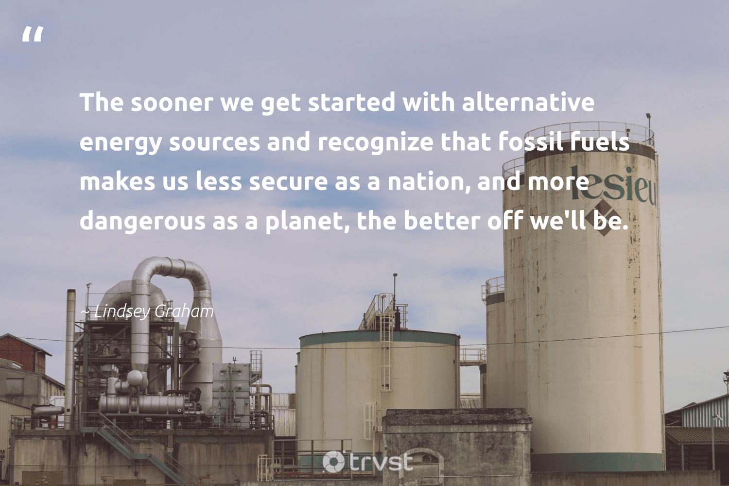 """""""The sooner we get started with alternative energy sources and recognize that fossil fuels makes us less secure as a nation, and more dangerous as a planet, the better off we'll be.""""  - Lindsey Graham #trvst #quotes #fossilfuels #energy #planet #fossil #oilspill #greenlife #environmental #dogood #gas #carbonfree"""