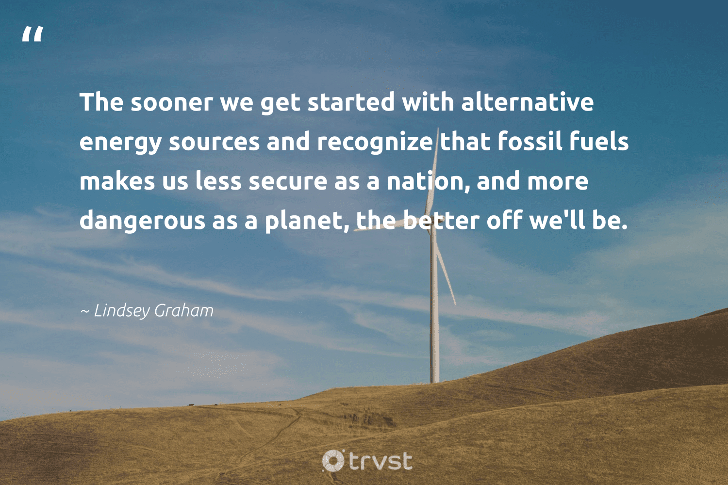 """""""The sooner we get started with alternative energy sources and recognize that fossil fuels makes us less secure as a nation, and more dangerous as a planet, the better off we'll be.""""  - Lindsey Graham #trvst #quotes #fossilfuels #energy #planet #fossil #gas #climateaction #zerocarbon #thinkgreen #oilspill #green"""
