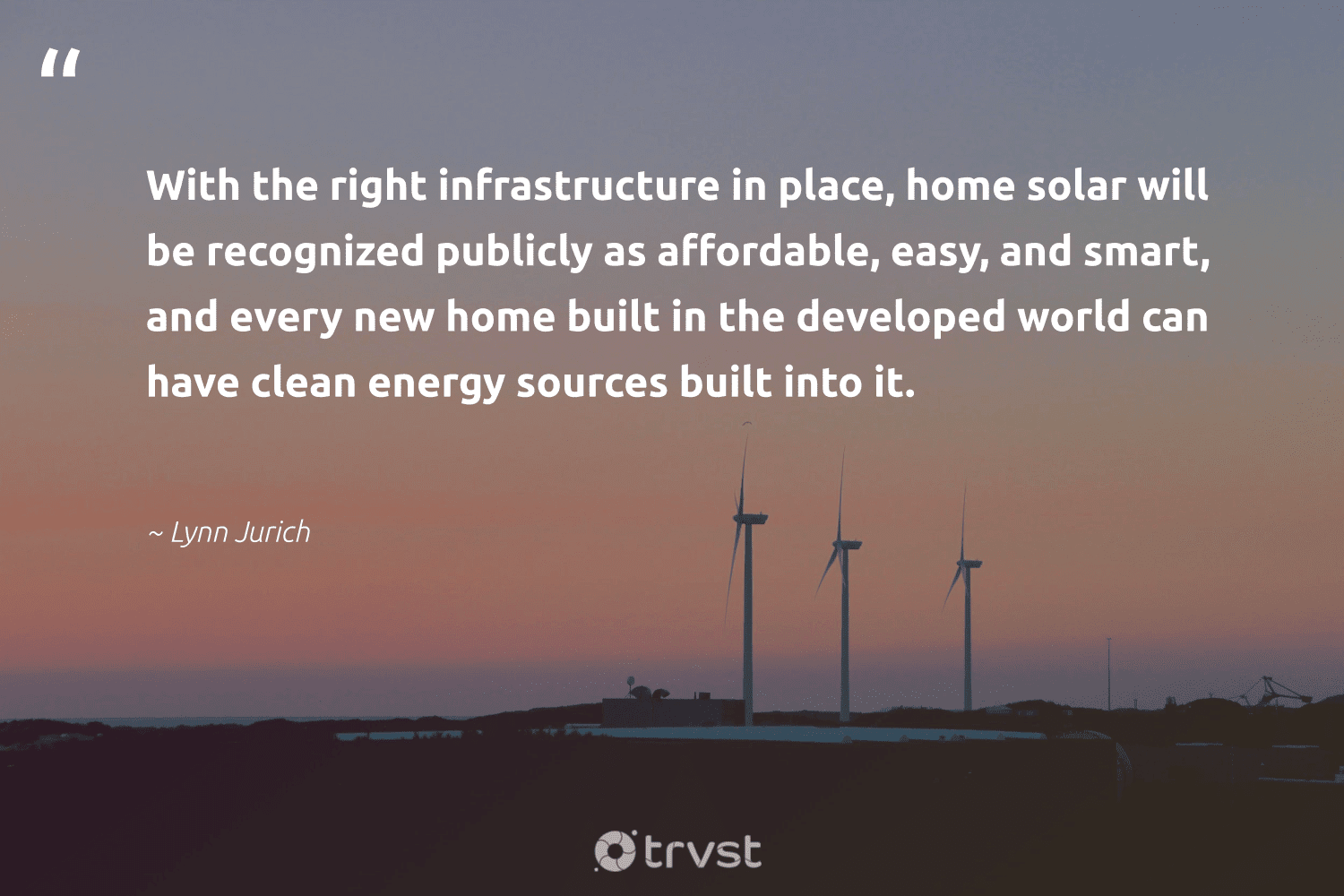 """""""With the right infrastructure in place, home solar will be recognized publicly as affordable, easy, and smart, and every new home built in the developed world can have clean energy sources built into it.""""  - Lynn Jurich #trvst #quotes #renewableenergy #energy #cleanenergy #affordable #solar #100percentrenewable #100percentclean #greenlife #sustainability #beinspired"""
