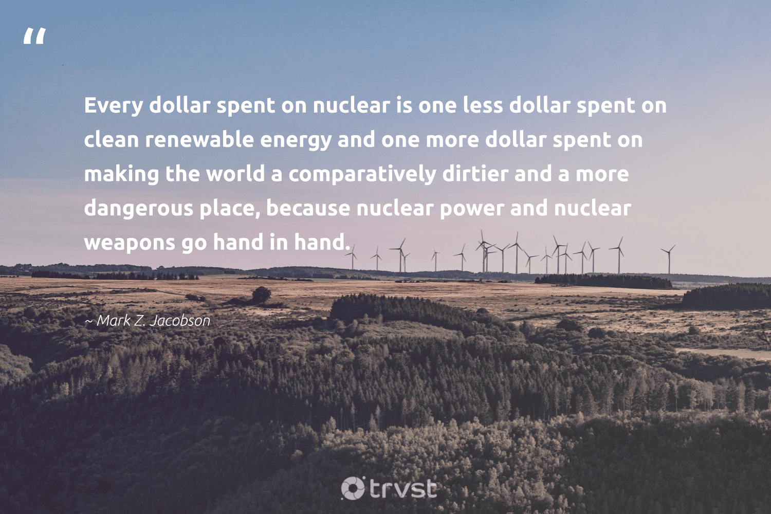"""""""Every dollar spent on nuclear is one less dollar spent on clean renewable energy and one more dollar spent on making the world a comparatively dirtier and a more dangerous place, because nuclear power and nuclear weapons go hand in hand.""""  - Mark Z. Jacobson #trvst #quotes #renewableenergy #energy #renewable #lowcarbon #greenenergy #globalwarming #environment #changetheworld #100percentrenewable #renewables"""