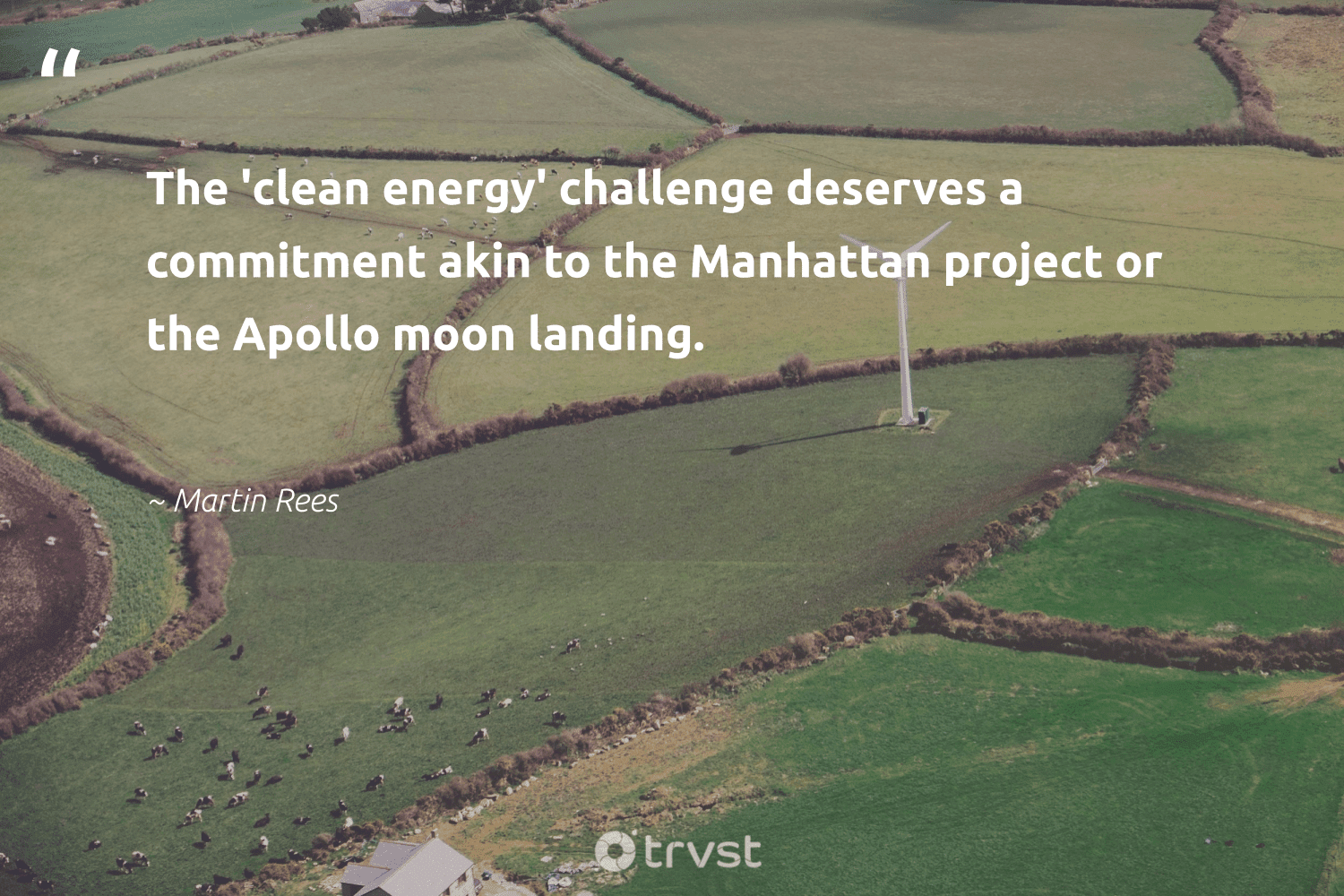 """""""The 'clean energy' challenge deserves a commitment akin to the Manhattan project or the Apollo moon landing.""""  - Martin Rees #trvst #quotes #renewableenergy #energy #cleanenergy #100percentrenewable #carbonfree #planetearth #planetearthfirst #lowcarbon #sustainability #energytransition"""
