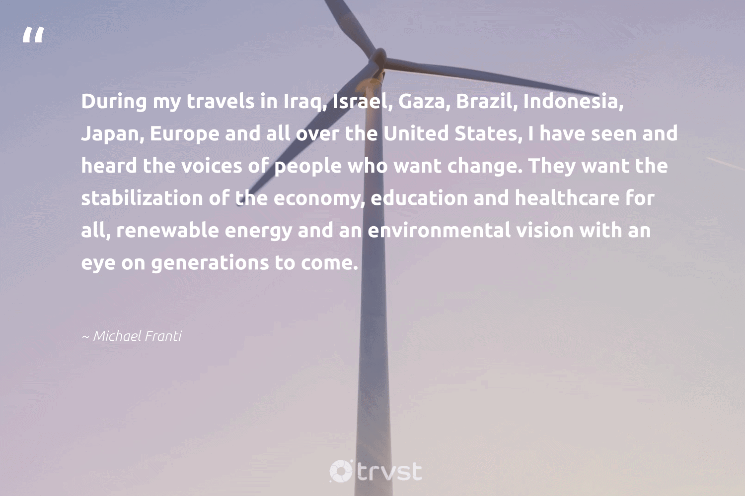 """""""During my travels in Iraq, Israel, Gaza, Brazil, Indonesia, Japan, Europe and all over the United States, I have seen and heard the voices of people who want change. They want the stabilization of the economy, education and healthcare for all, renewable energy and an environmental vision with an eye on generations to come.""""  - Michael Franti #trvst #quotes #renewableenergy #environmental #energy #renewable #education #cleanenergy #100percentclean #livegreen #nature #dosomething"""