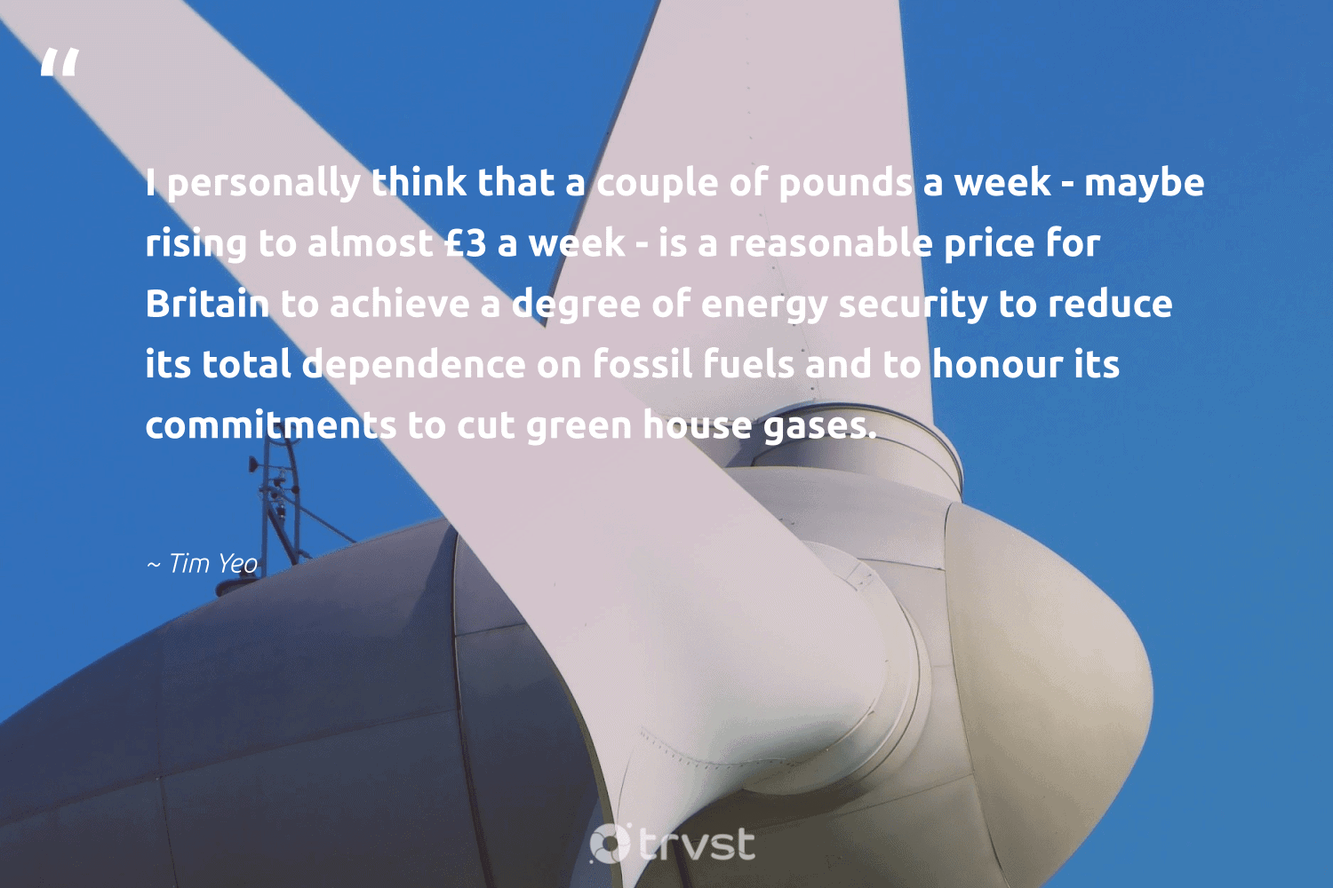 """""""I personally think that a couple of pounds a week - maybe rising to almost £3 a week - is a reasonable price for Britain to achieve a degree of energy security to reduce its total dependence on fossil fuels and to honour its commitments to cut green house gases.""""  - Tim Yeo #trvst #quotes #reduce #green #energy #fossilfuels #fossil #refuse #sustainable #biodegradable #beinspired #upcycling"""