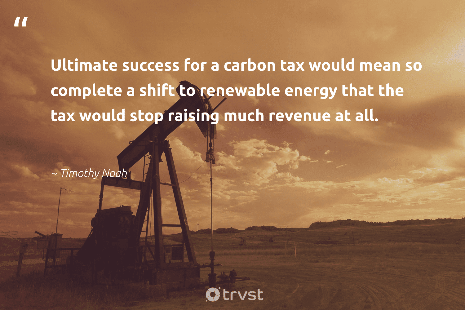 """""""Ultimate success for a carbon tax would mean so complete a shift to renewable energy that the tax would stop raising much revenue at all.""""  - Timothy Noah #trvst #quotes #renewableenergy #carbon #energy #renewable #success #greenenergy #affordable #parisagreement #cop21 #dotherightthing"""