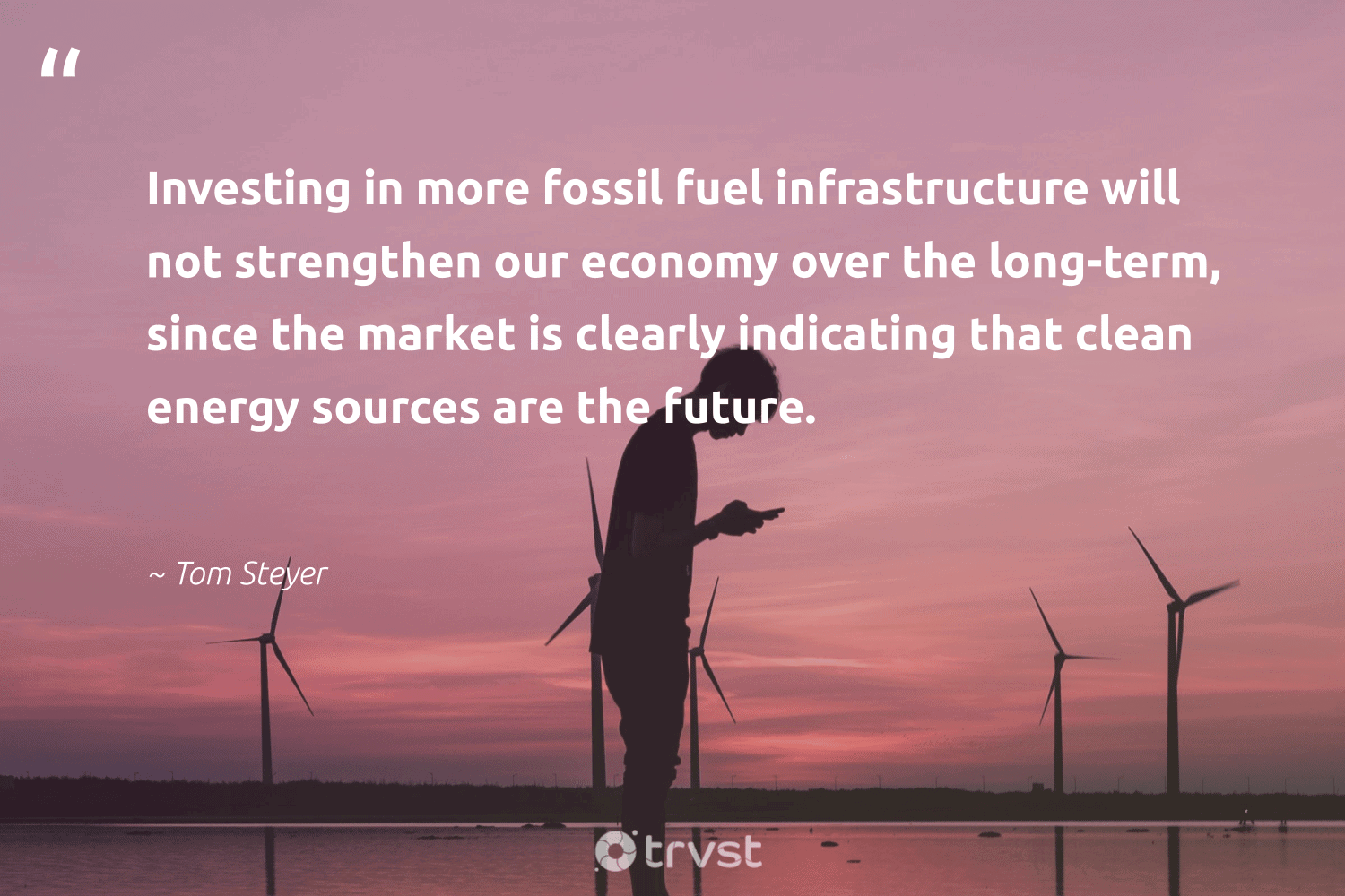 """""""Investing in more fossil fuel infrastructure will not strengthen our economy over the long-term, since the market is clearly indicating that clean energy sources are the future.""""  - Tom Steyer #trvst #quotes #renewableenergy #energy #cleanenergy #fossil #globalwarming #livegreen #socialchange #100percentclean #carbon #sustainability"""