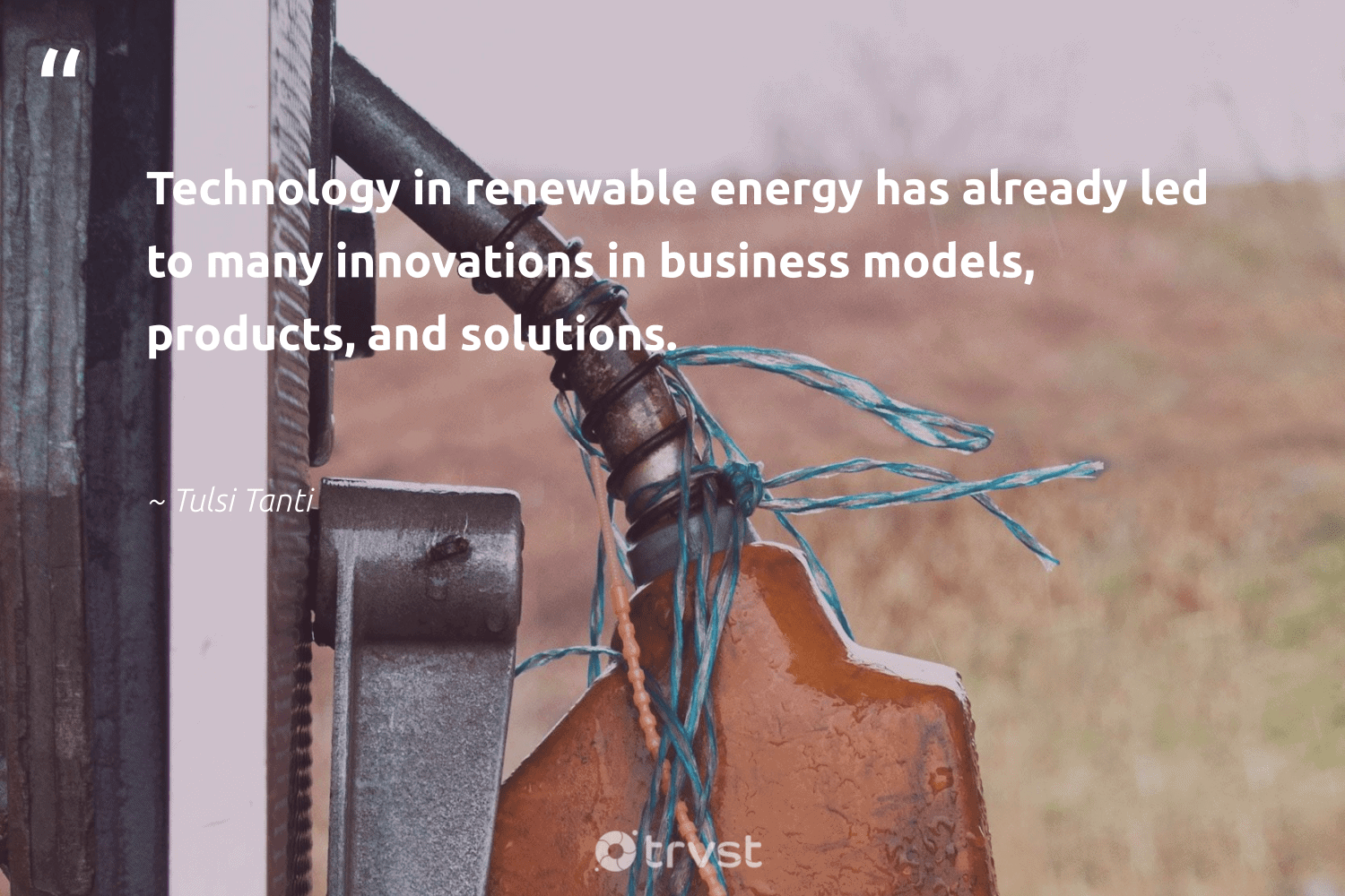 """""""Technology in renewable energy has already led to many innovations in business models, products, and solutions.""""  - Tulsi Tanti #trvst #quotes #renewableenergy #energy #renewable #lowcarbon #switchfuelenergy #planetearth #gogreen #collectiveaction #affordable #100percentclean"""