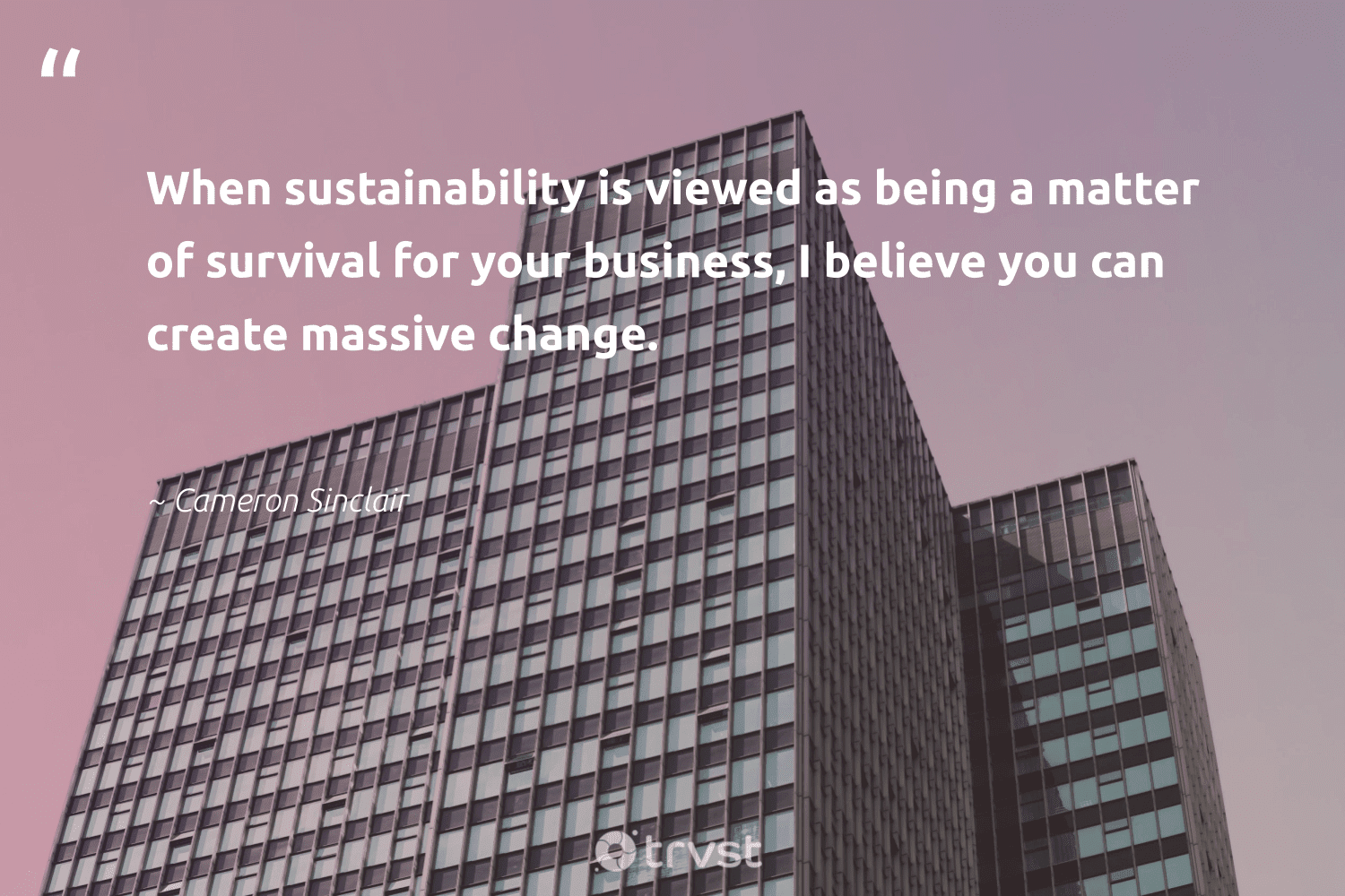 """""""When sustainability is viewed as being a matter of survival for your business, I believe you can create massive change.""""  - Cameron Sinclair #trvst #quotes #sustainability #sustainableliving #dogood #bethechange #changetheworld #sustainable #weareallone #greenliving #planetearthfirst #ecofriendly"""
