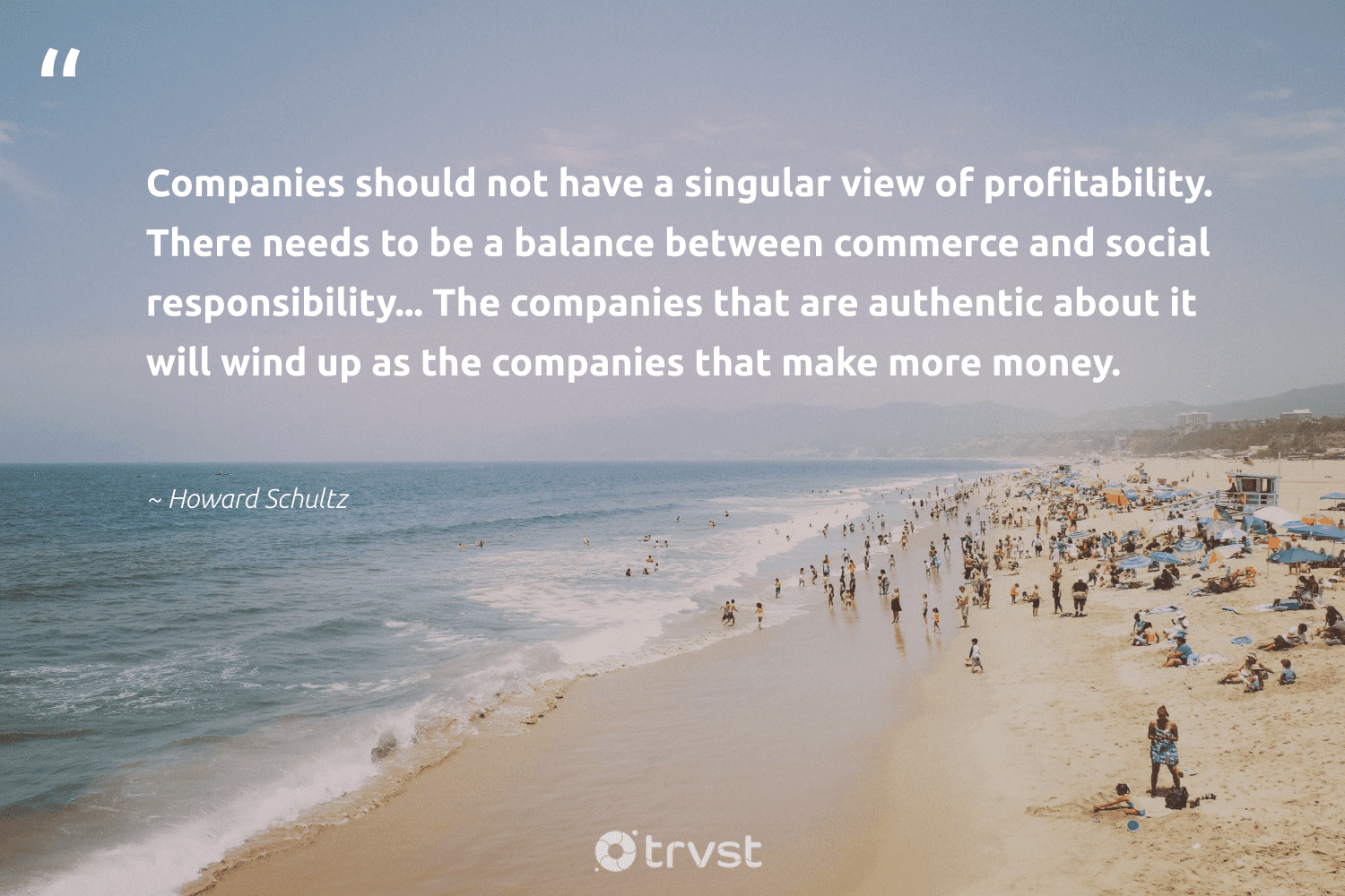 """""""Companies should not have a singular view of profitability. There needs to be a balance between commerce and social responsibility... The companies that are authentic about it will wind up as the companies that make more money.""""  - Howard Schultz #trvst #quotes #balance #healthylifestyle #dogood #begreat #collectiveaction #eatclean #weareallone #mindset #gogreen #healthyfood"""