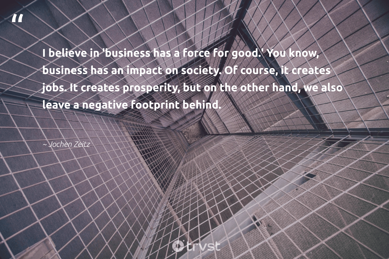 """""""I believe in 'business has a force for good.' You know, business has an impact on society. Of course, it creates jobs. It creates prosperity, but on the other hand, we also leave a negative footprint behind.""""  - Jochen Zeitz #trvst #quotes #impact #society #sharedresponsibility #dosomething #weareallone #socialchange #ethicalbusiness #thinkgreen #dogood #bethechange"""