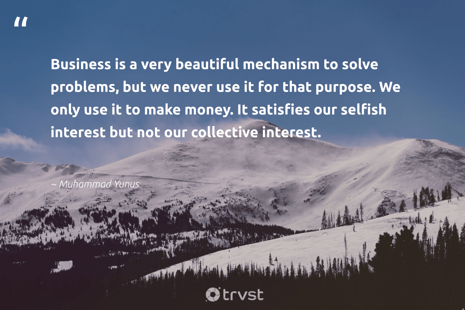 """""""Business is a very beautiful mechanism to solve problems, but we never use it for that purpose. We only use it to make money. It satisfies our selfish interest but not our collective interest.""""  - Muhammad Yunus #trvst #quotes #purpose #findpurpose #betterplanet #mindset #dosomething #findingpupose #dogood #changemakers #thinkgreen #purposedriven"""