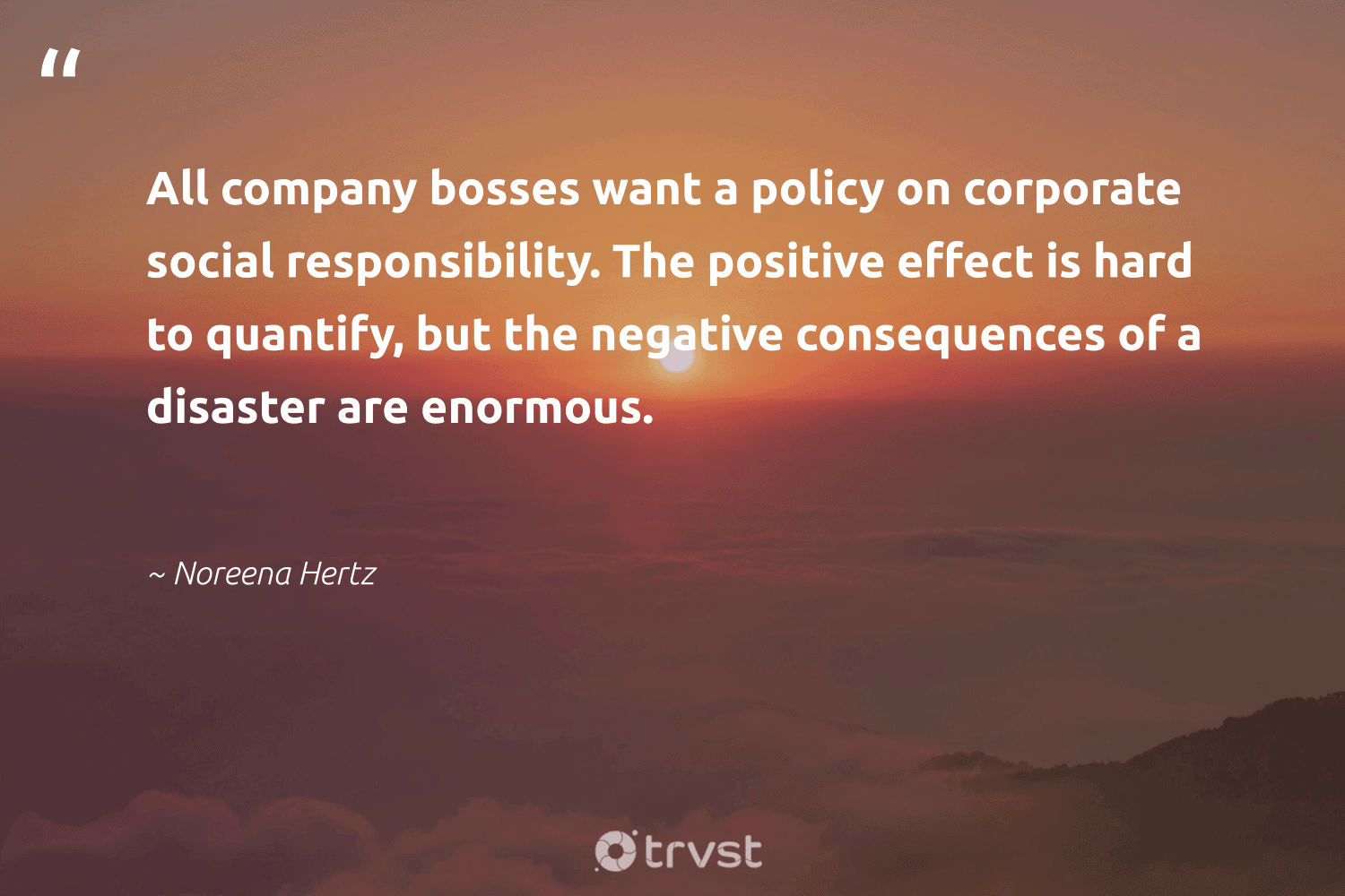 """""""All company bosses want a policy on corporate social responsibility. The positive effect is hard to quantify, but the negative consequences of a disaster are enormous.""""  - Noreena Hertz #trvst #quotes #CSR #corporatesocialresponsibility #betterplanet #sustainable #dogood #corporatevolunteering #ecoconscious #giveback #socialchange #futurebusiness"""