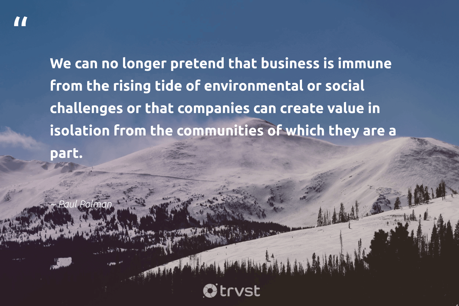 """""""We can no longer pretend that business is immune from the rising tide of environmental or social challenges or that companies can create value in isolation from the communities of which they are a part.""""  - Paul Polman #trvst #quotes #environmental #communities #weareallone #thinkgreen #dogood #impact #socialchange #takeaction #sharedresponsibility #beinspired"""