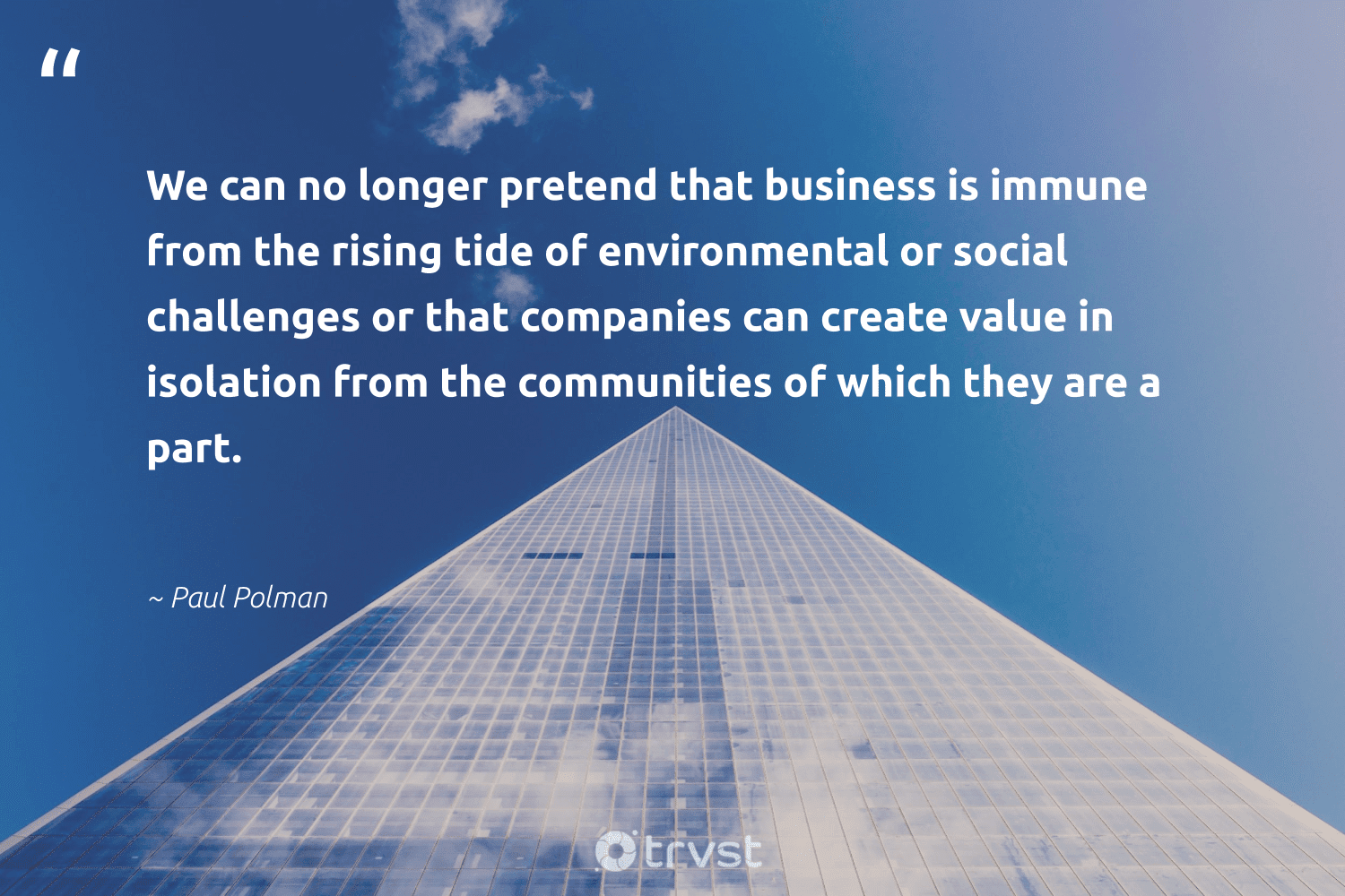 """""""We can no longer pretend that business is immune from the rising tide of environmental or social challenges or that companies can create value in isolation from the communities of which they are a part.""""  - Paul Polman #trvst #quotes #environmental #communities #giveback #dogood #ecoconscious #socialchange #sustainable #beinspired #weareallone #gogreen"""