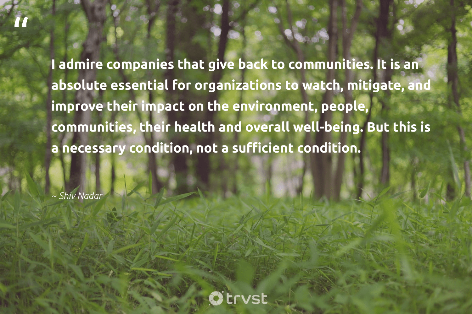 """""""I admire companies that give back to communities. It is an absolute essential for organizations to watch, mitigate, and improve their impact on the environment, people, communities, their health and overall well-being. But this is a necessary condition, not a sufficient condition.""""  - Shiv Nadar #trvst #quotes #impact #environment #giveback #communities #wellbeing #health #wellness #planet #ethicalbusiness #mindset"""