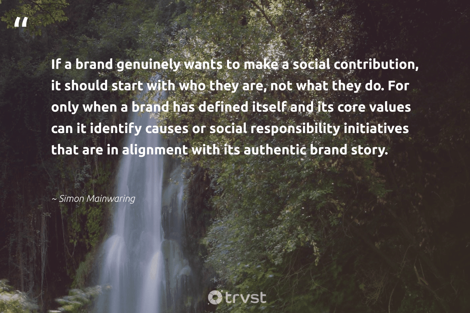 """""""If a brand genuinely wants to make a social contribution, it should start with who they are, not what they do. For only when a brand has defined itself and its core values can it identify causes or social responsibility initiatives that are in alignment with its authentic brand story.""""  - Simon Mainwaring #trvst #quotes #causes #Charity #socialchange #society #socialimpact #nonprofit #betterplanet #weareallone #ecoconscious #nonprofitorganization"""