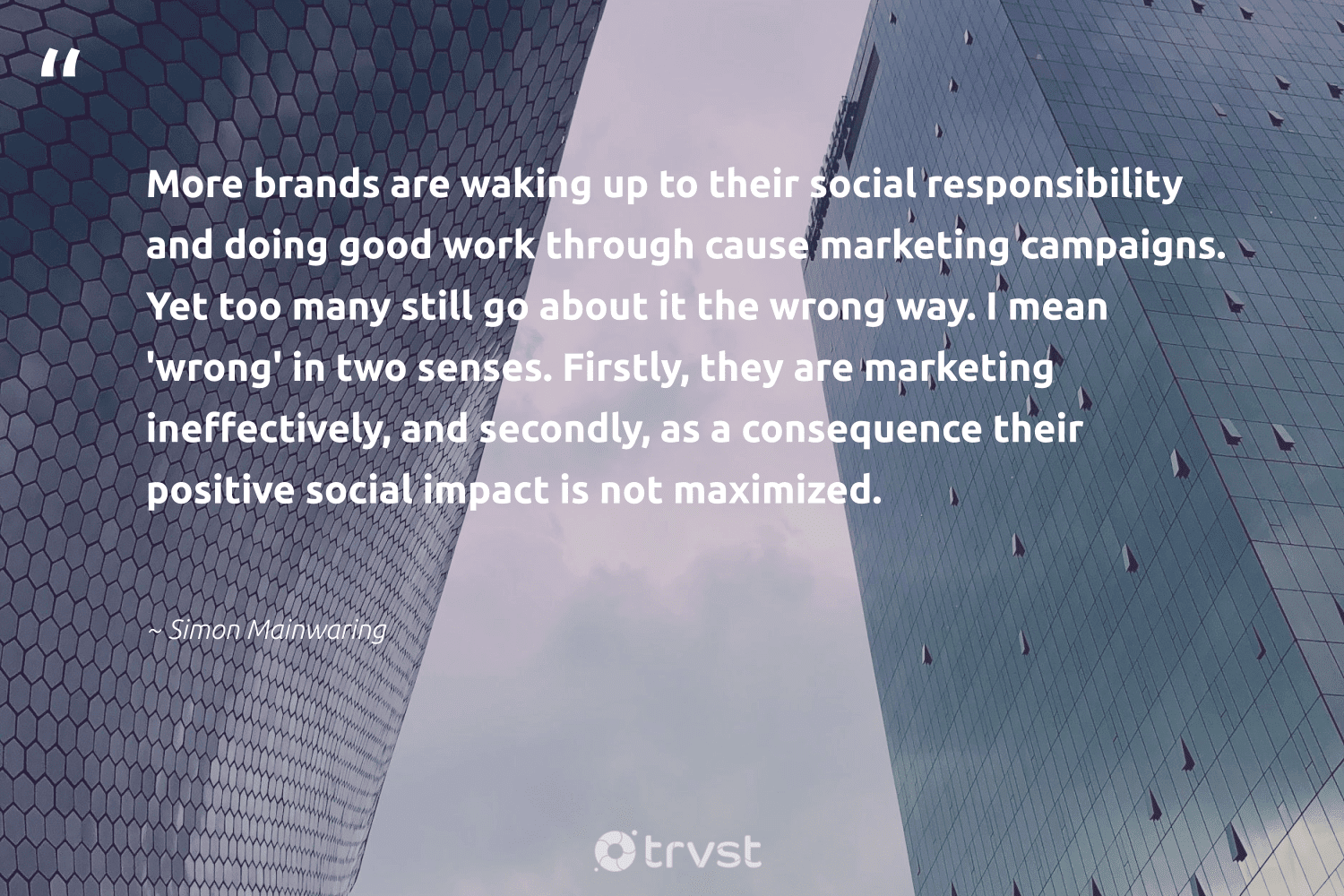 """""""More brands are waking up to their social responsibility and doing good work through cause marketing campaigns. Yet too many still go about it the wrong way. I mean 'wrong' in two senses. Firstly, they are marketing ineffectively, and secondly, as a consequence their positive social impact is not maximized.""""  - Simon Mainwaring #trvst #quotes #impact #socialimpact #cause #marketing #socialenterprise #sustainable #ethicalbusiness #bethechange #socent #dogood"""