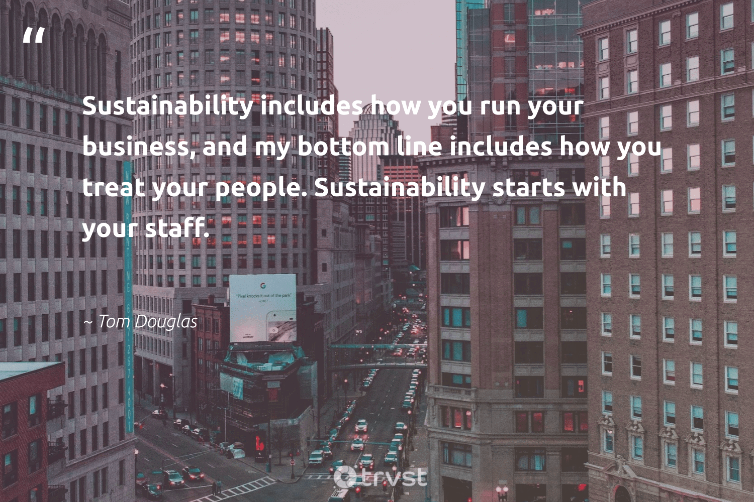 """""""Sustainability includes how you run your business, and my bottom line includes how you treat your people. Sustainability starts with your staff.""""  - Tom Douglas #trvst #quotes #sustainability #sustainableliving #socialchange #sustainable #bethechange #ecofriendly #dogood #gogreen #planetearthfirst #betterplanet"""