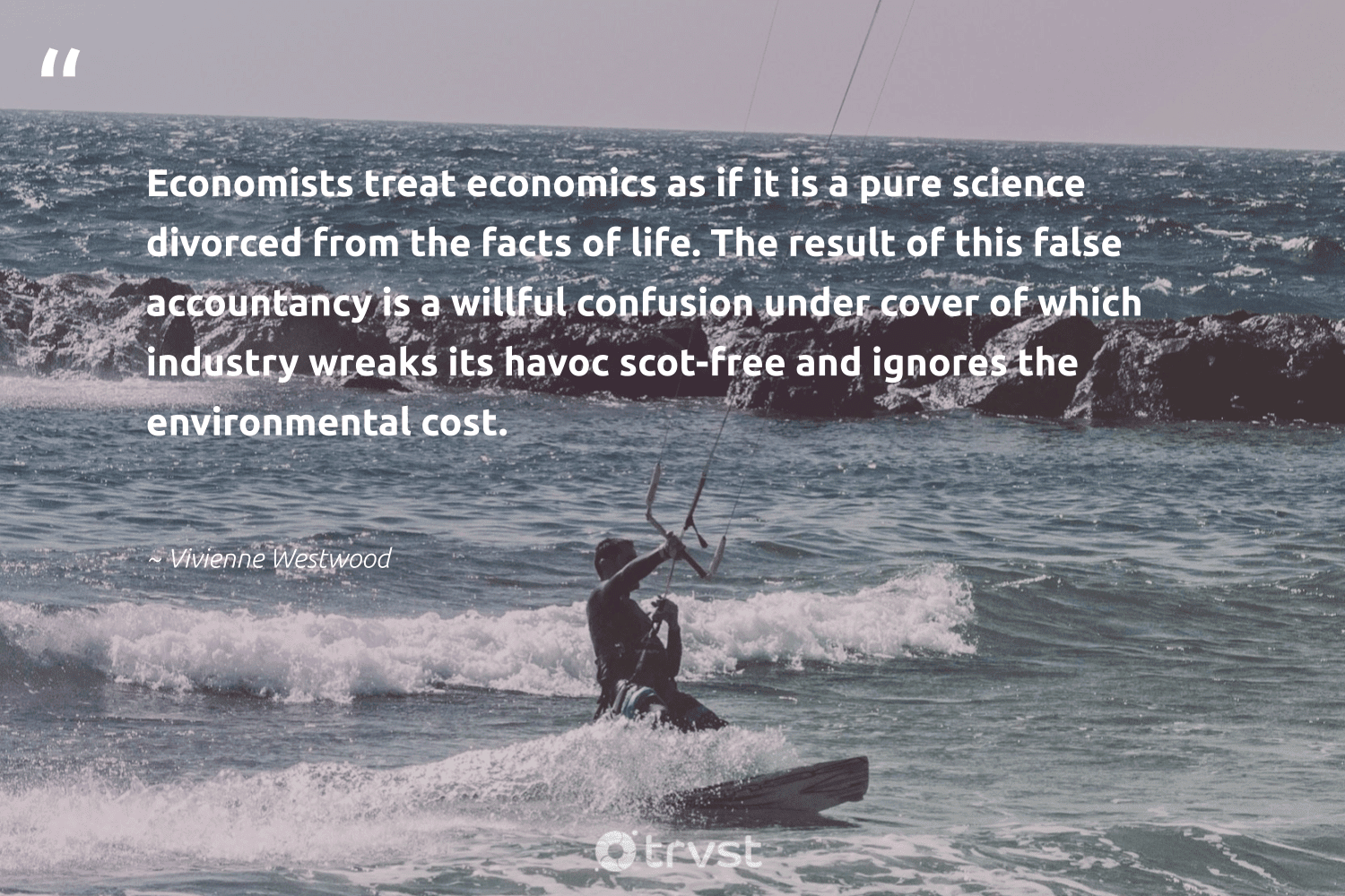 """""""Economists treat economics as if it is a pure science divorced from the facts of life. The result of this false accountancy is a willful confusion under cover of which industry wreaks its havoc scot-free and ignores the environmental cost.""""  - Vivienne Westwood #trvst #quotes #economics #environmental #science #research #dogood #fish #socialimpact #biology #sharedresponsibility #wildlifephotography"""