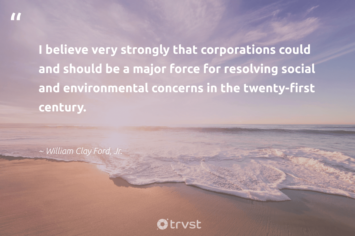 """""""I believe very strongly that corporations could and should be a major force for resolving social and environmental concerns in the twenty-first century.""""  - William Clay Ford, Jr. #trvst #quotes #environmental #ethicalbusiness #dosomething #giveback #beinspired #weareallone #takeaction #sustainable #dotherightthing #betterplanet"""