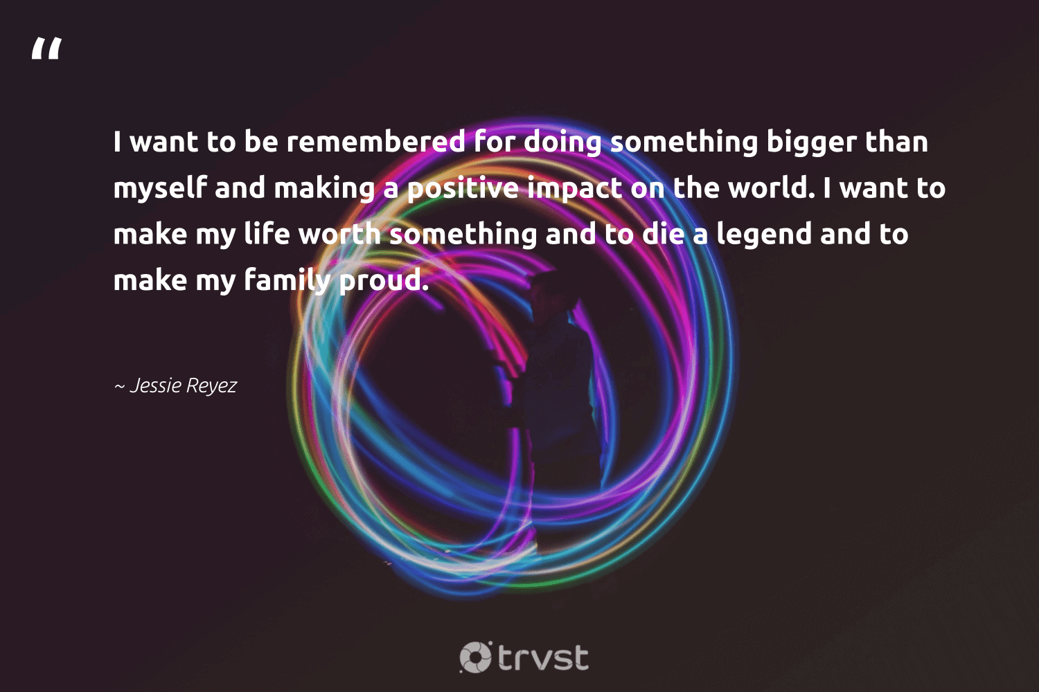 """""""I want to be remembered for doing something bigger than myself and making a positive impact on the world. I want to make my life worth something and to die a legend and to make my family proud.""""  - Jessie Reyez #trvst #quotes #impact #family #ethicalbusiness #socialimpact #dogood #takeaction #socialchange #bethechange #weareallone #gogreen"""
