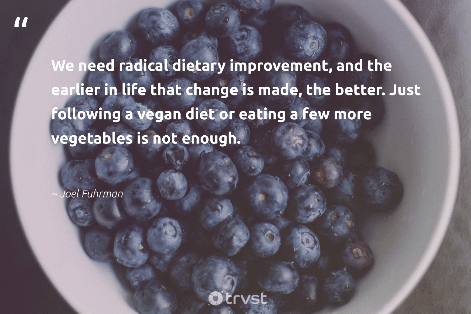 """We need radical dietary improvement, and the earlier in life that change is made, the better. Just following a vegan diet or eating a few more vegetables is not enough.""  - Joel Fuhrman #trvst #quotes #vegan #veganfood #fashion #greenliving #dosomething #vegetarian #green #sustainability #socialchange #plantbased"
