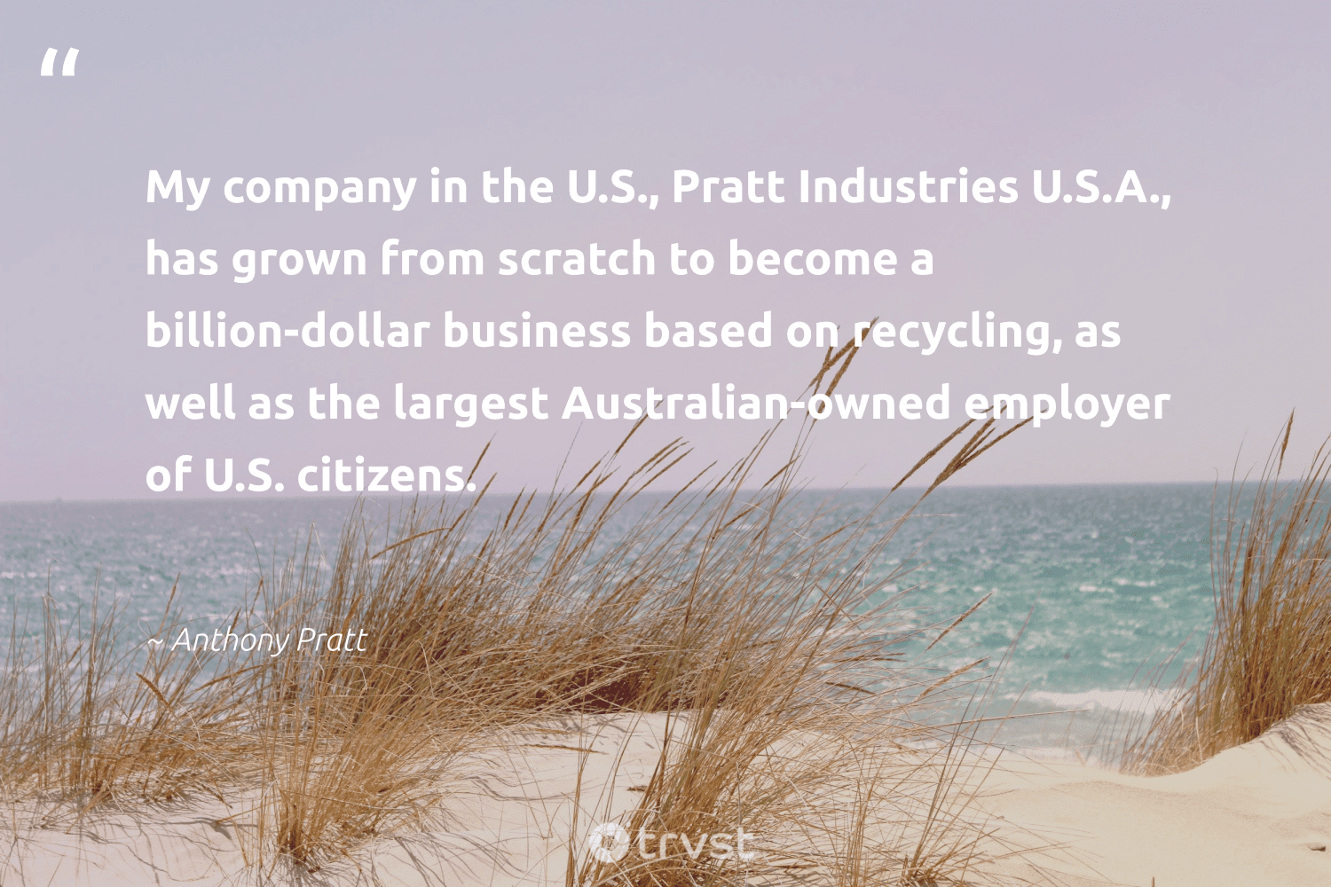 """""""My company in the U.S., Pratt Industries U.S.A., has grown from scratch to become a billion-dollar business based on recycling, as well as the largest Australian-owned employer of U.S. citizens.""""  - Anthony Pratt #trvst #quotes #recycling #recycled #planetearthfirst #wastefree #takeaction #upcycling #environmentallyfriendly #betterfortheplanet #dosomething #reduce"""