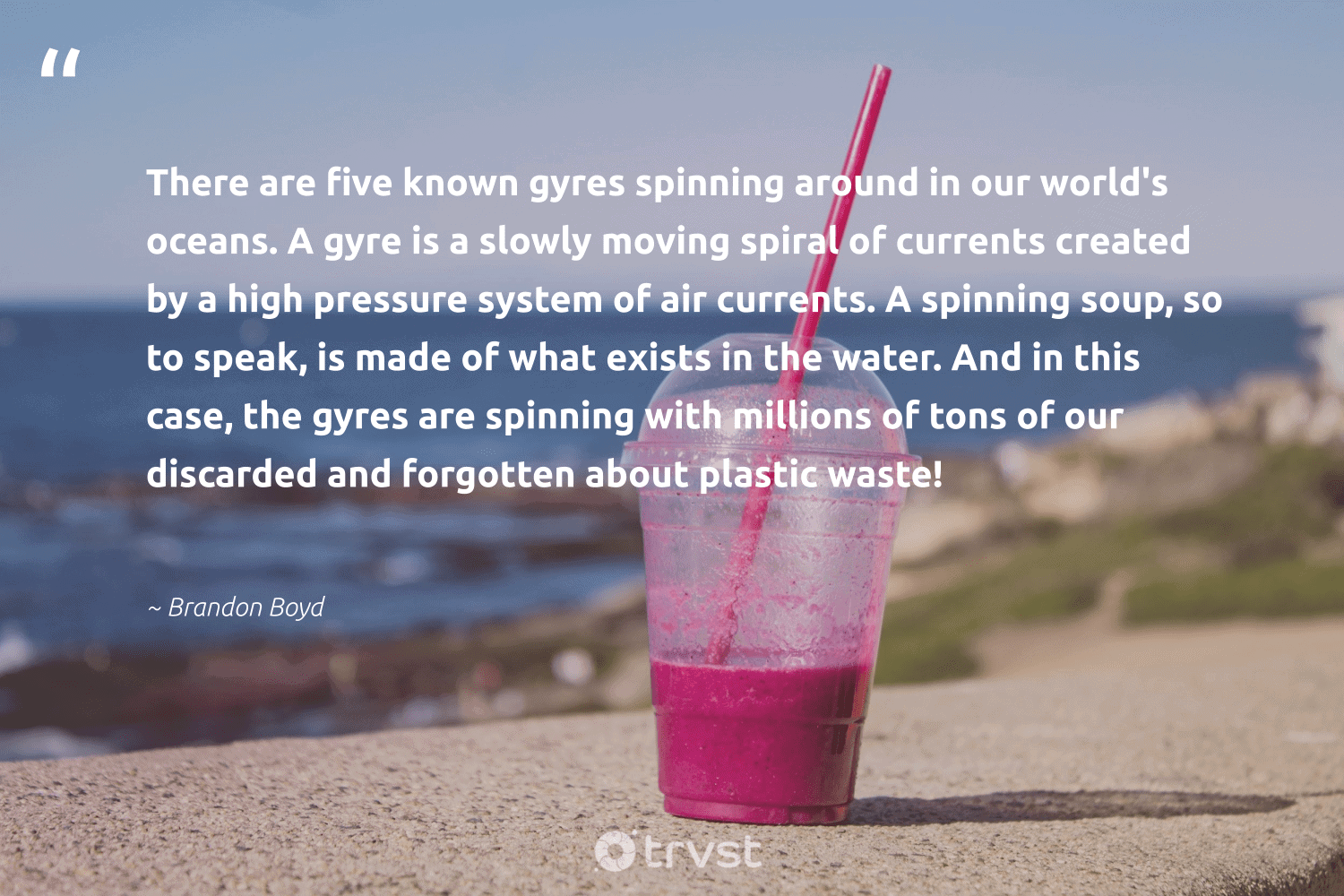 """""""There are five known gyres spinning around in our world's oceans. A gyre is a slowly moving spiral of currents created by a high pressure system of air currents. A spinning soup, so to speak, is made of what exists in the water. And in this case, the gyres are spinning with millions of tons of our discarded and forgotten about plastic waste!""""  - Brandon Boyd #trvst #quotes #plasticwaste #plastic #water #ourplasticproblem #environment #dogood #socialchange #breakfreefromplastic #dosomething #sustainability"""