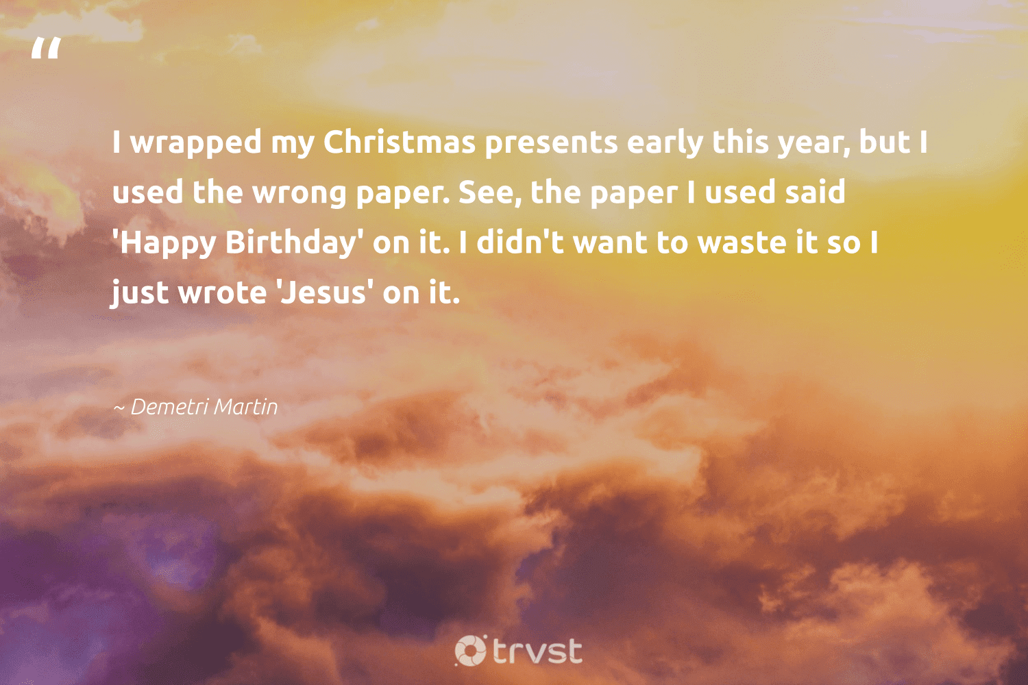 """""""I wrapped my Christmas presents early this year, but I used the wrong paper. See, the paper I used said 'Happy Birthday' on it. I didn't want to waste it so I just wrote 'Jesus' on it.""""  - Demetri Martin #trvst #quotes #waste #happy #ecofriendly #planetearthfirst #environment #impact #plantbased #thinkgreen #betterfortheplanet #changetheworld"""