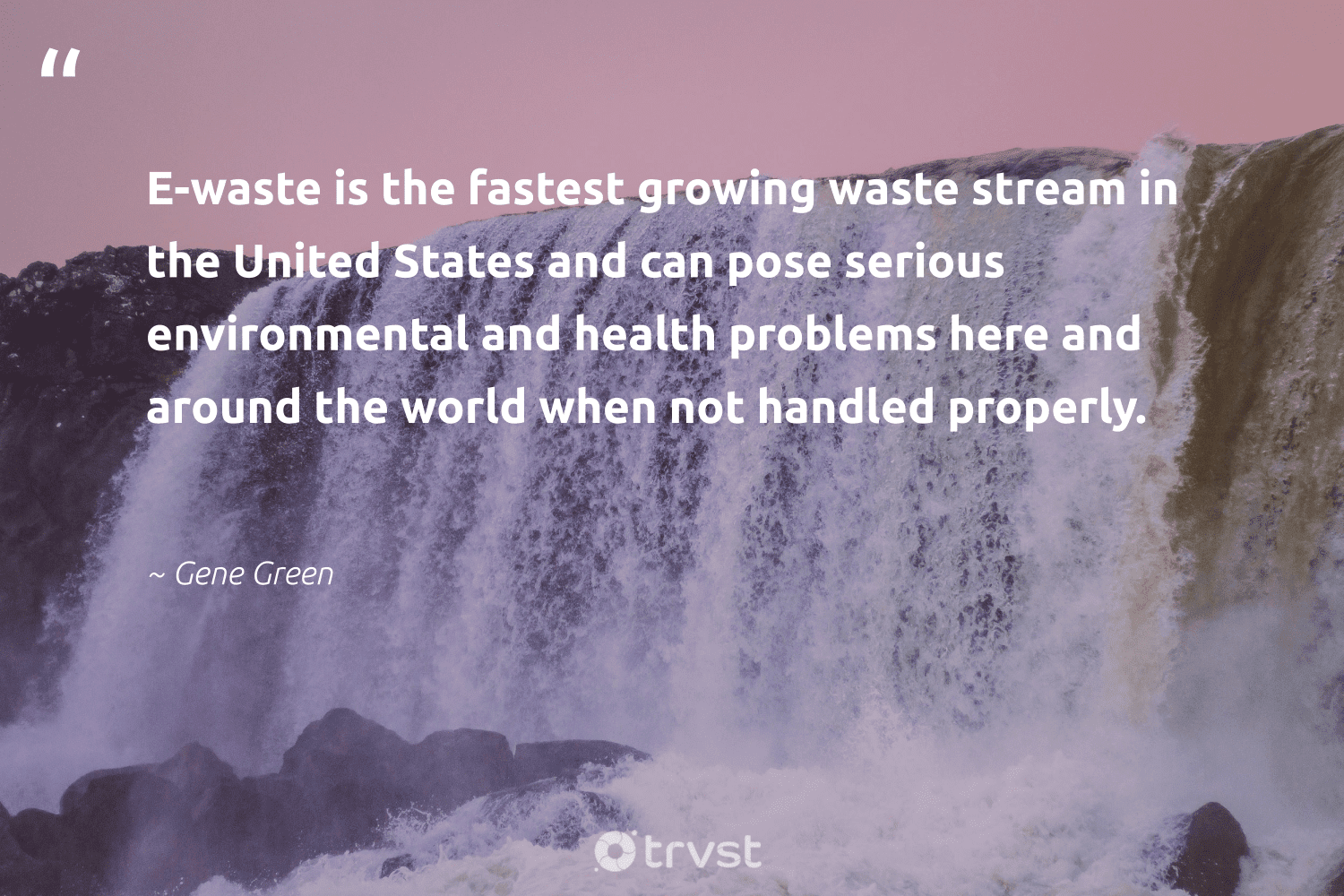 """""""E-waste is the fastest growing waste stream in the United States and can pose serious environmental and health problems here and around the world when not handled properly.""""  - Gene Green #trvst #quotes #waste #environmental #health #wellbeing #gogreen #changemakers #bethechange #healthylife #loveourplanet #begreat"""