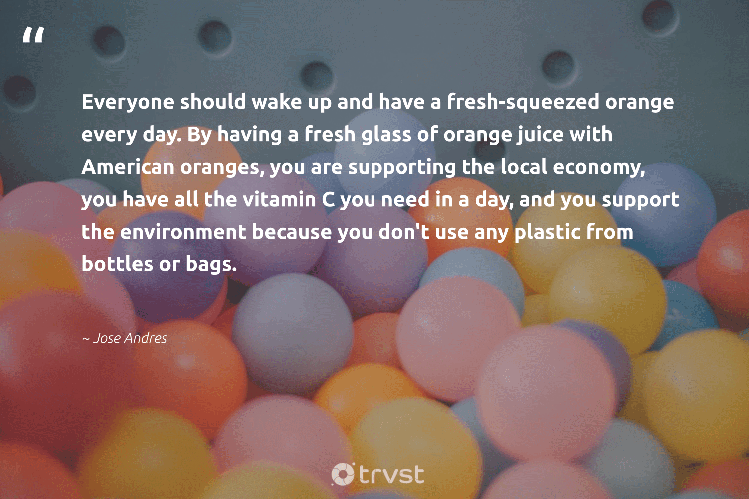 """""""Everyone should wake up and have a fresh-squeezed orange every day. By having a fresh glass of orange juice with American oranges, you are supporting the local economy, you have all the vitamin C you need in a day, and you support the environment because you don't use any plastic from bottles or bags.""""  - Jose Andres #trvst #quotes #plasticwaste #environment #plastic #scrapplastic #dosomething #sustainableliving #collectiveaction #microplastics #waste #greenliving"""