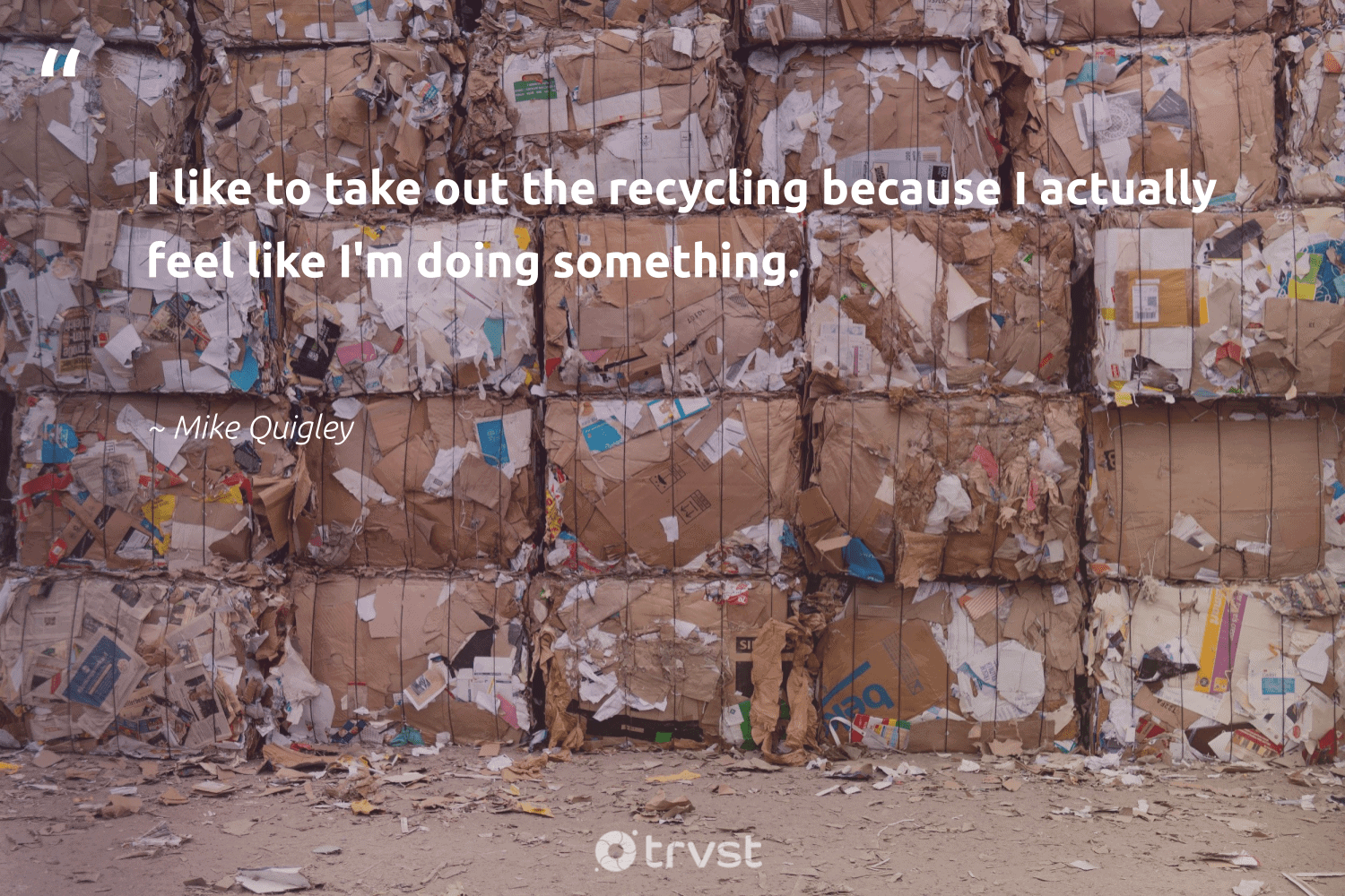 """""""I like to take out the recycling because I actually feel like I'm doing something.""""  - Mike Quigley #trvst #quotes #recycling #upcycling #savetheplanet #sustainableliving #socialchange #repair #wastefree #wasteless #socialimpact #reduce"""