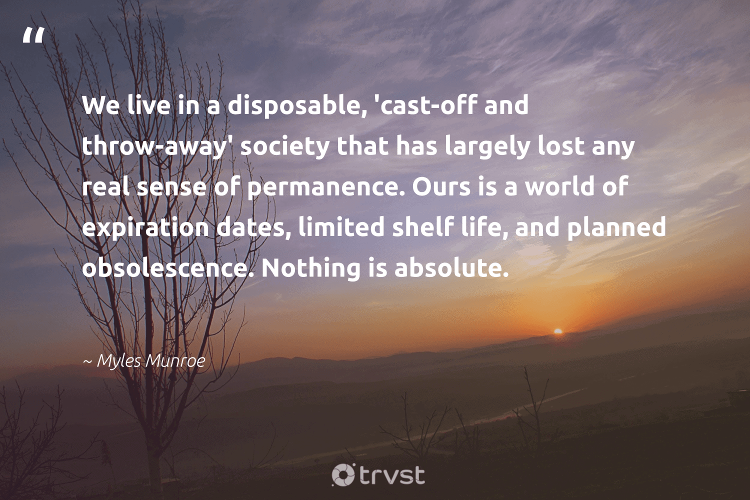 """""""We live in a disposable, 'cast-off and throw-away' society that has largely lost any real sense of permanence. Ours is a world of expiration dates, limited shelf life, and planned obsolescence. Nothing is absolute.""""  - Myles Munroe #trvst #quotes #society #waronwaste #takeaction #ecofriendly #beinspired #loveourplanet #changetheworld #earthdayeveryday #dotherightthing #bethechange"""